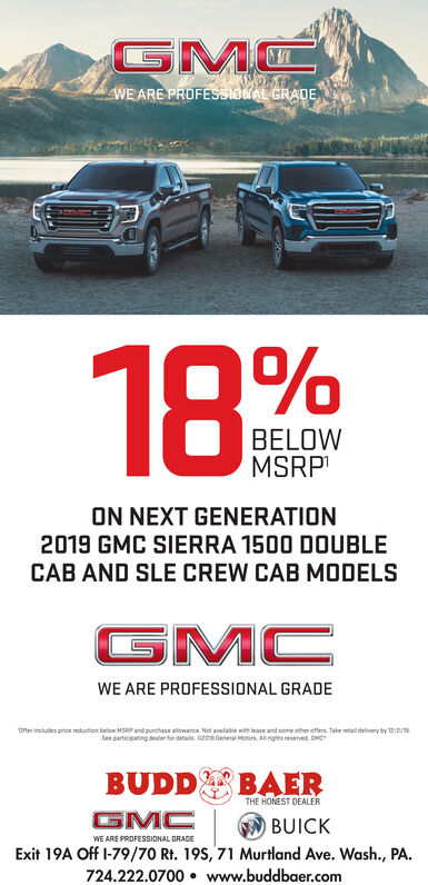 GMWE ARE PROFESSIONAL GRADE18BELOWMSRPON NEXT GENERATION2019 GMC SIERRA 1500 DOUBLECAB AND SLE CREW CAB MODELSGMCWE ARE PROFESSIONAL GRADE0ffer includes price nduction below MSRP and purchase aliowance Not available with lease and some oher offers Takeetal devery by 12/2/See participanng dealer for das 20 Geneal Motors A igs eserved GMBUDDBAERTHE HONEST DEALERGMCBUICKWE ARE PROFESSIONAL GRADEExit 19A Off I-79/70 Rt. 19S, 71 Murtland Ave. Wash., PA724.222.0700 www.buddbaer.com GM WE ARE PROFESSIONAL GRADE 18 BELOW MSRP ON NEXT GENERATION 2019 GMC SIERRA 1500 DOUBLE CAB AND SLE CREW CAB MODELS GMC WE ARE PROFESSIONAL GRADE 0ffer includes price nduction below MSRP and purchase aliowance Not available with lease and some oher offers Takeetal devery by 12/2/ See participanng dealer for das 20 Geneal Motors A igs eserved GM BUDD BAER THE HONEST DEALER GMC BUICK WE ARE PROFESSIONAL GRADE Exit 19A Off I-79/70 Rt. 19S, 71 Murtland Ave. Wash., PA 724.222.0700 www.buddbaer.com