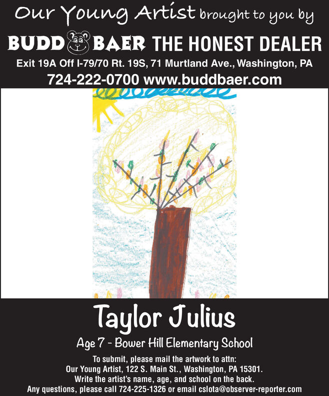 Our Young Artist brought to you byBUDDBAER THE HONEST DEALERExit 19A Off I-79/70 Rt. 19S, 71 Murtland Ave., Washington, PA724-222-0700 www.buddbaer.comTaylor JuliusAge 7- Bower Hill Elementary SchoolTo submit, please mail the artwork to attn:Our Young Artist, 122 S. Main St., Washington, PA 15301.Write the artist's name, age, and school on the back.Any questions, please call 724-225-1326 or email cslota@observer-reporter.com Our Young Artist brought to you by BUDD BAER THE HONEST DEALER Exit 19A Off I-79/70 Rt. 19S, 71 Murtland Ave., Washington, PA 724-222-0700 www.buddbaer.com Taylor Julius Age 7- Bower Hill Elementary School To submit, please mail the artwork to attn: Our Young Artist, 122 S. Main St., Washington, PA 15301. Write the artist's name, age, and school on the back. Any questions, please call 724-225-1326 or email cslota@observer-reporter.com
