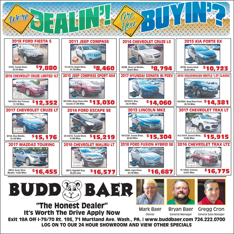 "EALIN BUYIN?Wene2018 FORD FIESTA S2015 KIA FORTE EX2011 JEEP COMPASS2014 CHEVROLET CRUZE LS27Auera beck$10,723$7,880$8,460$8,79414168, Tuxedo Black26,724 Miles19-3-077A, Bright White97,762 Mles26398, Silver lce Metailic,80,843 Miles68,083 Miles2015 JEEP COMPASS SPORT 4X42017 HYUNDAI SONATA W/PZEV2016 CHEVROLET CRUZE LIMITED 1LT2016 VOLKSWAGEN BEETLE 1.8T CLASSICCANFAN$12,352$14,3812017 CHEVROLET TRAX LT1941227A, Blue,26,315 Miles$14,0601941095A, Deep Black Pearl,26,754 Miles1941105A, Deep Cherry Red1941033A, Red Tintcoat51,140 MlesCaystal 67.308 M$13,0302017 CHEVROLET CRUZE LT2013 LINCOLN MKZ2014 FORD ESCAPE SECAREARnowsGAREAR$15,219$15,304$15,915$15,176204-021A, Tuxedo Black,41,986 Miles193-1167A, Summit White,19,862 Miles1941233A Tuxedo Black48,632 Miles3010A, Blue Metallic,32,186 Miles2016 CHEVROLET MALIBU LT2018 FORD FUSION HYBRID SE2016 CHEVROLET TRAX LTZ2017 MAZDA3 TOURINGBALARHowNERCARFARa-4-6440AN G$16,577s16,75|$16,4552981A, Sonic SilverMetalic, 14,823 Miles3000A, Ingot Silver42,100 Miles$16,68718-1-093A, Crimson43,601 Miles29,229 milesBUDD BAER""The Honest Dealer""It's Worth The Drive Apply NowGregg CronMark BaerBryan BaerOwnerGeneral ManagerGeneral Sales ManagerExit 19A Off I-79/70 Rt. 19S, 71 Murtland Ave. Wash., PA. I www.buddbaer.com 724.222.0700LOG ON TO OUR 24 HOUR SHOWROOM AND VIEW OTHER SPECIALS EALIN BUYIN? Wene 2018 FORD FIESTA S 2015 KIA FORTE EX 2011 JEEP COMPASS 2014 CHEVROLET CRUZE LS 27Auera beck$10,723 $7,880 $8,460 $8,794 14168, Tuxedo Black 26,724 Miles 19-3-077A, Bright White 97,762 Mles 26398, Silver lce Metailic, 80,843 Miles 68,083 Miles 2015 JEEP COMPASS SPORT 4X4 2017 HYUNDAI SONATA W/PZEV 2016 CHEVROLET CRUZE LIMITED 1LT 2016 VOLKSWAGEN BEETLE 1.8T CLASSIC CANFAN $12,352 $14,381 2017 CHEVROLET TRAX LT 1941227A, Blue, 26,315 Miles $14,060 1941095A, Deep Black Pearl, 26,754 Miles 1941105A, Deep Cherry Red 1941033A, Red Tintcoat 51,140 Mles Caystal 67.308 M$13,030 2017 CHEVROLET CRUZE LT 2013 LINCOLN MKZ 2014 FORD ESCAPE SE CAREAR nows GAREAR $15,219 $15,304 $15,915 $15,176 204-021A, Tuxedo Black, 41,986 Miles 193-1167A, Summit White, 19,862 Miles 1941233A Tuxedo Black 48,632 Miles 3010A, Blue Metallic, 32,186 Miles 2016 CHEVROLET MALIBU LT 2018 FORD FUSION HYBRID SE 2016 CHEVROLET TRAX LTZ 2017 MAZDA3 TOURING BALAR HowNER CARFAR a- 4-644 0AN G$16,577 s16,75