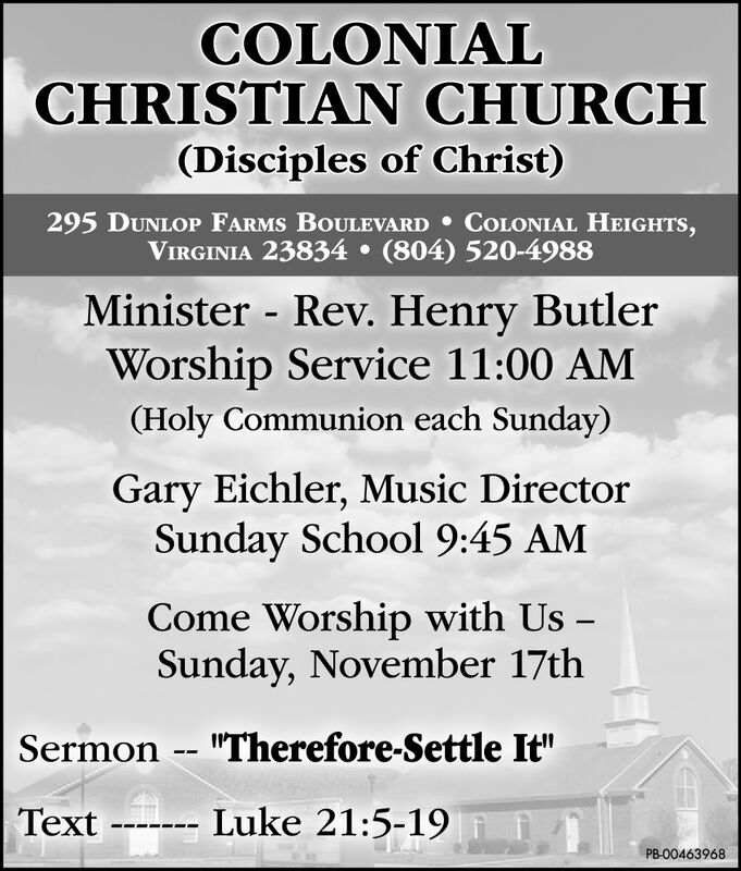"""COLONIALCHRISTIAN CHURCH(Disciples of Christ)295 DUNLOP FARMS BOULEVARD COLONIAL HEIGHTS,VIRGINIA 23834 (804) 520-4988Minister - Rev. Henry ButlerWorship Service 11:00 AM(Holy Communion each Sunday)Gary Eichler, Music DirectorSunday School 9:45 AMCome Worship with Us -Sunday, November 17thSermon -- """"Therefore-Settle It""""--- Luke 21:5-19TextPB-00463968 COLONIAL CHRISTIAN CHURCH (Disciples of Christ) 295 DUNLOP FARMS BOULEVARD COLONIAL HEIGHTS, VIRGINIA 23834 (804) 520-4988 Minister - Rev. Henry Butler Worship Service 11:00 AM (Holy Communion each Sunday) Gary Eichler, Music Director Sunday School 9:45 AM Come Worship with Us - Sunday, November 17th Sermon -- """"Therefore-Settle It"""" --- Luke 21:5-19 Text PB-00463968"""