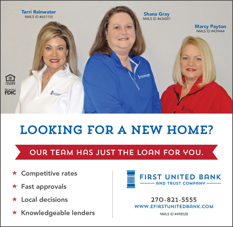 Terri RainwaterNMLS ID #651155Shana GrayNMLS ID #636001Marcy PaytonNMLS ID # 439444LENDERMemberFDICFreLOOKING FOR A NEW HOME?HAS JUST THE LOAN FOR YOUOUR TEAMCompetitive ratesFIRST UNITED BANKAND TRUST COMPANYFast approvalsLocal decisions270-821-5555www.EFIRSTUNITEDBANK.COMKnowledgeable lendersNMLS ID #498528 Terri Rainwater NMLS ID #651155 Shana Gray NMLS ID #636001 Marcy Payton NMLS ID # 439444 LENDER Member FDIC Fre LOOKING FOR A NEW HOME? HAS JUST THE LOAN FOR YOU OUR TEAM Competitive rates FIRST UNITED BANK AND TRUST COMPANY Fast approvals Local decisions 270-821-5555 www.EFIRSTUNITEDBANK.COM Knowledgeable lenders NMLS ID #498528