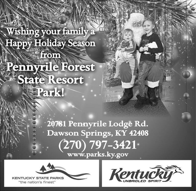 """Wishing your family aHappy Holiday SeasonfromPennyrile ForestState ResortPark!HE20781 Pennyrile Lodge Rd.Dawson Springs, KY 42408(270) 797-3421www.parks.ky.govKentuckyKENTUCKY STATE PARKSUNBRIDLED SPIRIT""""the nation's finest""""490990 Wishing your family a Happy Holiday Season from Pennyrile Forest State Resort Park! HE 20781 Pennyrile Lodge Rd. Dawson Springs, KY 42408 (270) 797-3421 www.parks.ky.gov Kentucky KENTUCKY STATE PARKS UNBRIDLED SPIRIT """"the nation's finest"""" 490990"""