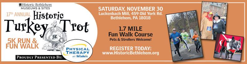 Historic BethlehemMUSEUMS & SITESSATURDAY, NOVEMBER 30Luckenbach Mill, 459 Old York Rd.Bethlehem, PA 1801817th ANNUAL HistorjeTurkey Trot1.7 MILEFun Walk Course5K5K RUN &FUN WALKPets & Strollers Welcome!PHYSICALTHERAPYAT StLukesREGISTER TODAY:www.HistoricBethlehem.orgPROUDLY PRESENTED BY: Historic Bethlehem MUSEUMS & SITES SATURDAY, NOVEMBER 30 Luckenbach Mill, 459 Old York Rd. Bethlehem, PA 18018 17th ANNUAL Historje Turkey Trot 1.7 MILE Fun Walk Course 5K 5K RUN & FUN WALK Pets & Strollers Welcome! PHYSICAL THERAPY AT StLukes REGISTER TODAY: www.HistoricBethlehem.org PROUDLY PRESENTED BY: