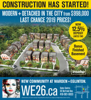CONSTRUCTION HAS STARTED!MODERN+DETACHED IN THE CITY from $998,000LAST CHANCE 2019 PRICES!NOW12.5%DEPOSITLIMITED TIMEBonusFinishedBasementinsohoDEVELOPMENTSNEW COMMUNITY AT WARDEN+EGLINTON.WE26.caLawrence E.Sales Centre:30 Bertrand Ave.416-901-0833WE26SiteSalesEglinton E.Crosstown LRTAll illustrations are artist's concept. All specifications and prices are subject to change without notice. E.& 0.E.PharmacyWardenBirchmount CONSTRUCTION HAS STARTED! MODERN+DETACHED IN THE CITY from $998,000 LAST CHANCE 2019 PRICES! NOW 12.5% DEPOSIT LIMITED TIME Bonus Finished Basement insoho DEVELOPMENTS NEW COMMUNITY AT WARDEN+EGLINTON. WE26.ca Lawrence E. Sales Centre: 30 Bertrand Ave. 416-901-0833 WE26 Site Sales Eglinton E. Crosstown LRT All illustrations are artist's concept. All specifications and prices are subject to change without notice. E.& 0.E. Pharmacy Warden Birchmount