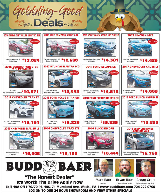 """Gobbling-GoodDeals2016 CHEVROLET CRUZE LIMITED 1LT2015 JEEP COMPASS SPORT 4X42016 VOLKSWAGEN BEETLE 1.8T CLASSIC2013 LINCOLN MKZREDUCEDREDUCEDREDUCEDTARAN41234 edo Blck S14,489194005A Deep Black Peart $14.381$12,680$12,084141105A, Dep Cherry RedCrystal 7.34 Mes194103A Red Tincot51,140 Mles28754 Mi612 Mes2017 HYUNDAI ELANTRA ECo2017 CHEVROLET CRUZE LT2015 SUBARU FORESTER2.5i PREMIUM2014 FORD ESCAPE SEREDUCED!REDUCEDREDUCED3010A, Blue Metalic$14,669$14,571$14,6182040MAlce Siver Metallic 76675 Mles1941271A, Quartz204-02A Tuxedo Black418 MeswNie peart,19,426 Me $14,5983218 Mes2018 FORD FOCUS TITANIUM2018 FORD FUSION HYBRID SE2017 CHEVROLET TRAX LT2018 FORD FUSION HYBRID SEREDUCED!REDUCEDREDUCEDCARFAX9-3-1167A Sumni Whi$15,184$15,829$15,8353000A Ingot Silver42.00 Ms$15,8353000A, Ingot Sive42.100 Mles204-035A, White230 miles19,862 Miles2016 CHEVROLET TRAX LTZ2016 CHEVROLET MALIBU LT2016 JEEP CHEROKEELATITUDE 4X42016 BUICK ENCOREREDUCEDREDUCED13865 Blever Metlc $16.76907A Nghtal Gry$16,005815 imon $16,16941,01 Mes$16.444s0 By Red Mtalic29,223mlesCearcoat 6708 Miles31 MeBUDDBAER""""The Honest Dealer""""It's Worth The Drive Apply NowMark BaerBryan Baer Gregg CronGeneral Sales ManagerOwnerGeneral ManagerExit 19A Off I-79/70 Rt. 19s, 71 Murtland Ave. Wash., PA. I www.buddbaer.com 724.222.0700LOG ON TO OUR 24 HOUR SHOWROOM AND VIEW OTHER SPECIALS Gobbling-Good Deals 2016 CHEVROLET CRUZE LIMITED 1LT 2015 JEEP COMPASS SPORT 4X4 2016 VOLKSWAGEN BEETLE 1.8T CLASSIC 2013 LINCOLN MKZ REDUCED REDUCED REDUCED TARAN 41234 edo Blck S14,489 194005A Deep Black Peart $14.381 $12,680 $12,084 141105A, Dep Cherry Red Crystal 7.34 Mes 194103A Red Tincot 51,140 Mles 28754 Mi 612 Mes 2017 HYUNDAI ELANTRA ECo 2017 CHEVROLET CRUZE LT 2015 SUBARU FORESTER 2.5i PREMIUM 2014 FORD ESCAPE SE REDUCED! REDUCED REDUCED 3010A, Blue Metalic $14,669 $14,571 $14,618 2040MA lce Siver Metallic 76675 Mles 1941271A, Quartz 204-02A Tuxedo Black 418 Mes wNie peart,19,426 Me $14,598 3218 Mes 2018 FORD FOCUS TITANIUM 2018 F"""