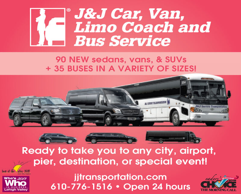 J&J Car, Van,Limo Coach andBus Service90 NEW sedans, vans, & SUVS35 BUSES IN A VARIETY OF SIZES!IONJJ Lery TranspartatienReady to take you to any city,airport,pier, destination, or special event!ley 208jjtransportation.com610-776-1516 Open 24 hourseadersA2018Who's 2019WhoCHCEIN SURIN SLehigh ValleyTHE MORNING CALLNA J&J Car, Van, Limo Coach and Bus Service 90 NEW sedans, vans, & SUVS 35 BUSES IN A VARIETY OF SIZES! ION JJ Lery Transpartatien Ready to take you to any city,airport, pier, destination, or special event! ley 208 jjtransportation.com 610-776-1516 Open 24 hours eaders A 2018 Who's 2019 Who CHCE IN SURIN S Lehigh Valley THE MORNING CALL NA