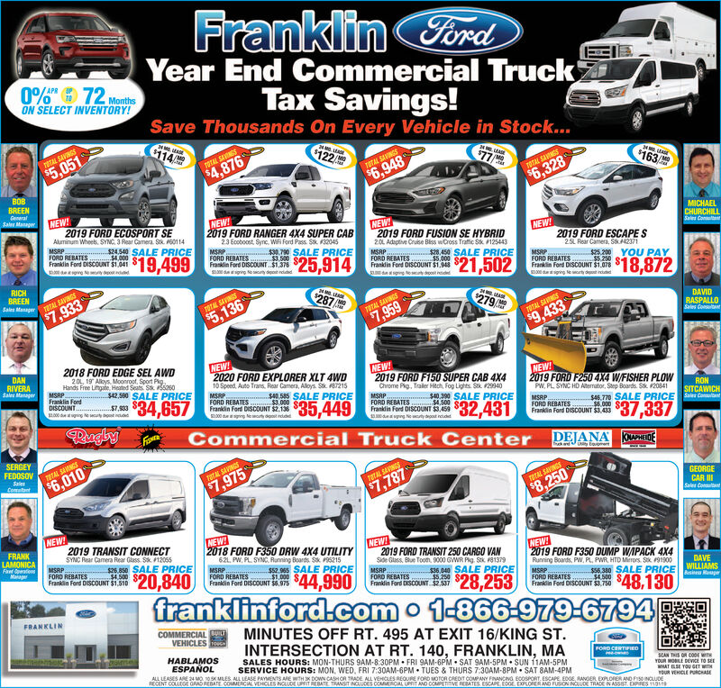 FramklinForadTruckYear End Commercial0%F72 MonthsON SELECT INVENTORY!Tax Savings!Save Thousands On Every Vehicle in Stock...$11424 M LEASE$122/fTOTAL SAVINGS$77/$5,051TOTAL SAVINGS2$4,876TOTAL SAVINGS$163$6.948roTAL SAVGSBOB$6.328BREENGanaralNEW2019 FORD ECOSPORT SEAluminum Whees, SYNC, 3 Rear Camera Sk 60114MSRPFORD REBATES $4.000Frankdin Ford DISCOUNT $1.041Sales ManagerNEWMICHAELCHURCHILLSales Conn2019 FORD RANGER 4X4 SUPER CABNEW2019 FORD FUSION SE HYBRID2.0 Adagtive Cruise Blss wCross Traftfic Sk 125443NEW!2019 FORD ESCAPES23 Ecoboost, Sync, Wi Ford Pass Stk 32045MSRPFORD REBATES $3500Frasin Ford DISCOUNT..$1,376dg Noouty dt nddd$24540 SALE PRICE$19,4990790 SALE PRICEMSRP25L Rear Camera, Stk42371$25,914$28450 SALE PRICE.000eowe N y ddFORD REBATESrala Fod DISCOUNT 51,9$21,502MSRPFORD REBATES $5250 e-Frankin Ford DISCOUNT $1.078$25.200YOU PAY$18,8720 de sg NelyRICHBREENdging No urty dined$287 AhSales Manager8TAL SAVINGSMASE$7,933TOTAL SAVINGS279 AD$5,136TOTAL SAVINGSDAVID$7,959RASPALLOSales ConsultantrOTAL SAVINGS$9.4332018 FORD EDGE SEL AWDNEW!2020 FORD EXPLORER XLT 4WD10 Speed, Auto Trans, Rear Camera, Aloys Stk 7215MSRPDAN20, 19 Alloys, Moonroot, Sport PgNEW!RIVERASales ManagerHands Free Lifhaie, Heated Seats Sk 0MSRP.Franklin FordDISCOUNT.S1000 datuing Ne wyNEW2019 FORD F250 4X4 W/FISHER PLOWPW, PL SYNC HD Atermator, Step Boards Sk 208412019 FORD F150 SUPER CAB 4X4Chrome Pig, Traler Hech, Fog Lights Stk 29940$42,590 SALE PRICE$34,657$40.585 SALE PRICEFORD REBATES .00 $ 449$7,933MSRPFORD REBATESFrankdin Ford DISCOUNT $3.459.000dgng Ne wcty doost ndRON$40.390 SALE PRICE500$.431Frankin Ford DISCCOUNT $2.13800 Noty dotSITCAWICHS46 770 SALE PRICEa ConntFORD REBATES $37.337ngbyFISHRFrandin Ford DISCOUNT $3.433Commercial Truck CenterDEJANA KOMAIDESERGEYFEDOSOVfk andUy EpmenTOTAL SAVINGSSalesComant$6.010TOTAL SAVINGS$7.975TTAL SAVINGSGEORGE$7,787TAL SAVINGS$8.250CAR IISales ConltentNEW2019 TRANSIT CONNECTSYNC Rear Camera Rear Glass. S 12055$26.850 SALE PRICE$4.500NEW2018 FORD F350 DRW 4X4 UTILITY62L, PW, PL SYNC, Runing Boards S 95215FRANKLAMONICAFaed OpeationsMaagerNEW2019 FORD TRANSIT 250 CARGO VANSde Glass, Blue Tooth, 9000 GWR Pkg Stk 81379MSRPFORD REBATESFranidin Ford DISCOUNT $2.537NEW!2019 FORD F350 DUMP WAPACK 4X4Running Boards, PW, PL, PWR HTD Mierors Stk 91900MSRPFORD REBATES$20,840$52.965 SALE PRICEFORD REBATES $1.000 $AA 90Frankin Ford DISCOUNT $1,510$36.040 SALE PRICEB$28,253Frankdin Ford DISCOUNT $6,975DAVEWILLIAMSs56.380 SALE PRICE MgeMSRPFORD REBATES. $4500 SAfranklinford.com o 1-866-979-6794rin Ford iscouNT 53.750 $48,130FRANKLINCOMMERCIALILTVEHICLESMINUTES OFF RT. 495 AT EXIT 16/KING STINTERSECTION AT RT. 140, FRANKLIN, MASALES HOURS: MON-THURS 9AM-8:30PM FRI 9AM-6PM SAT 9AM-5PM SUN 11AM-5PMHABLAMOSESPANOLFORD CERTIFIEDSERVICE HOURS: MON, WED, FRI 7:30AM-6PM TUES & THURS 7:30AM-8PM SAT 8AM-4PMALL LEASES ARE 24 MO 105K MLES ALL LEASE PAYMENTS ARE WTH 3x DOWN CASHOR TRADE ALL VEHCLES REQURE FORD MOTOR CREDT COMPANY FINANCING ECOSPORT, ESCAPE EDOE, RANGER EXPLORER AND FI50 INCLUDEsCAN THIS OR CO0E WTYOUR MOILE DEVICE TO SEWHAT LSE YOU GET WITHYOUR VEHOCLE PRCHASERECENT COLLEGE GRAD REBATE COMMERCIAL VEHICLES NCAUDE UPRIT REBATE TRANSIT INCLUDES COMERCAL UPRIT AND COMPETITIVE RERATES ESCAPE EDGE EXPLORER AND FUSION INCLUDE TRADE N ASSIST. EXPIRES 113 Framklin Forad Truck Year End Commercial 0%F72 Months ON SELECT INVENTORY! Tax Savings! Save Thousands On Every Vehicle in Stock... $114 24 M LEASE $122/f TOTAL SAVINGS $77/ $5,051 TOTAL SAVINGS 2 $4,876 TOTAL SAVINGS $163 $6.948 roTAL SAVGS BOB $6.328 BREEN Ganaral NEW 2019 FORD ECOSPORT SE Aluminum Whees, SYNC, 3 Rear Camera Sk 60114 MSRP FORD REBATES $4.000 Frankdin Ford DISCOUNT $1.041 Sales Manager NEW MICHAEL CHURCHILL Sales Conn 2019 FORD RANGER 4X4 SUPER CAB NEW 2019 FORD FUSION SE HYBRID 2.0 Adagtive Cruise Blss wCross Traftfic Sk 125443 NEW! 2019 FORD ESCAPES 23 Ecoboost, Sync, Wi Ford Pass Stk 32045 MSRP FORD REBATES $3500 Frasin Ford DISCOUNT..$1,376 dg Noouty dt nddd $24540 SALE PRICE $19,499 0790 SALE PRICE MSRP 25L Rear Camera, Stk42371 $25,914 $28450 SALE PRICE .000 eowe N y dd FORD REBATES rala Fod DISCOUNT 51,9$21,502 MSRP FORD REBATES $5250 e- Frankin Ford DISCOUNT $1.078 $25.200YOU PAY $18,872 0 de sg Nely RICH BREEN dging No urty dined $287 Ah Sales Manager 8TAL SAVINGS MASE $7,933 TOTAL SAVINGS 279 AD $5,136 TOTAL SAVINGS DAVID $7,959 RASPALLO Sales Consultant rOTAL SAVINGS $9.433 2018 FORD EDGE SEL AWD NEW! 2020 FORD EXPLORER XLT 4WD 10 Speed, Auto Trans, Rear Camera, Aloys Stk 7215 MSRP DAN 20, 19 Alloys, Moonroot, Sport Pg NEW! RIVERA Sales Manager Hands Free Lifhaie, Heated Seats Sk 0 MSRP. Franklin Ford DISCOUNT. S1000 datuing Ne wy NEW 2019 FORD F250 4X4 W/FISHER PLOW PW, PL SYNC HD Atermator, Step Boards Sk 20841 2019 FORD F150 SUPER CAB 4X4 Chrome Pig, Traler Hech, Fog Lights Stk 29940 $42,590 SALE PRICE $34,657 $40.585 SALE PRICE FORD REBATES .00 $ 449 $7,933 MSRP FORD REBATES Frankdin Ford DISCOUNT $3.459 .000dgng Ne wcty doost nd RON $40.390 SALE PRICE 500$.431 Frankin Ford DISCCOUNT $2.138 00 Noty dot SITCAWICH S46 770 SALE PRICEa Connt FORD REBATES $37.337 ngby FISHR Frandin Ford DISCOUNT $3.433 Commercial Truck Center DEJANA KOMAIDE SERGEY FEDOSOV fk andUy Epmen TOTAL SAVINGS Sales Comant $6.010 TOTAL SAVINGS $7.975 TTAL SAVINGS GEORGE $7,787 TAL SAVINGS $8.250 CAR II Sales Conltent NEW 2019 TRANSIT CONNECT SYNC Rear Camera Rear Glass. S 12055 $26.850 SALE PRICE $4.500 NEW 2018 FORD F350 DRW 4X4 UTILITY 62L, PW, PL SYNC, Runing Boards S 95215 FRANK LAMONICA Faed Opeations Maager NEW 2019 FORD TRANSIT 250 CARGO VAN Sde Glass, Blue Tooth, 9000 GWR Pkg Stk 81379 MSRP FORD REBATES Franidin Ford DISCOUNT $2.537 NEW! 2019 FORD F350 DUMP WAPACK 4X4 Running Boards, PW, PL, PWR HTD Mierors Stk 91900 MSRP FORD REBATES $20,840 $52.965 SALE PRICE FORD REBATES $1.000 $AA 90 Frankin Ford DISCOUNT $1,510 $36.040 SALE PRICE B$28,253 Frankdin Ford DISCOUNT $6,975 DAVE WILLIAMS s56.380 SALE PRICE Mge MSRP FORD REBATES. $4500 SA franklinford.com o 1-866-979-6794 rin Ford iscouNT 53.750 $48,130 FRANKLIN COMMERCIALILT VEHICLES MINUTES OFF RT. 495 AT EXIT 16/KING ST INTERSECTION AT RT. 140, FRANKLIN, MA SALES HOURS: MON-THURS 9AM-8:30PM FRI 9AM-6PM SAT 9AM-5PM SUN 11AM-5PM HABLAMOS ESPANOL FORD CERTIFIED SERVICE HOURS: MON, WED, FRI 7:30AM-6PM TUES & THURS 7:30AM-8PM SAT 8AM-4PM ALL LEASES ARE 24 MO 105K MLES ALL LEASE PAYMENTS ARE WTH 3x DOWN CASHOR TRADE ALL VEHCLES REQURE FORD MOTOR CREDT COMPANY FINANCING ECOSPORT, ESCAPE EDOE, RANGER EXPLORER AND FI50 INCLUDE sCAN THIS OR CO0E WT YOUR MOILE DEVICE TO SE WHAT LSE YOU GET WITH YOUR VEHOCLE PRCHASE RECENT COLLEGE GRAD REBATE COMMERCIAL VEHICLES NCAUDE UPRIT REBATE TRANSIT INCLUDES COMERCAL UPRIT AND COMPETITIVE RERATES ESCAPE EDGE EXPLORER AND FUSION INCLUDE TRADE N ASSIST. EXPIRES 113