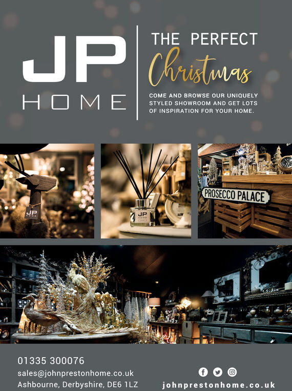 THE PERFECTChristmasCOME AND BROWSE OUR UNIQUELYSTYLED SHOWROOM AND GET LOTSOF INSPIRATION FOR YOUR HOMEPROSECCO PALACEJPJPDHE01335 300076sales@johnprestonhome.co.ukAshbourne, Derbyshire, DE6 1LZjohnprestonhome.co.uk THE PERFECT Christmas COME AND BROWSE OUR UNIQUELY  STYLED SHOWROOM AND GET LOTS OF INSPIRATION FOR YOUR HOME PROSECCO PALACE JP JP DHE 01335 300076 sales@johnprestonhome.co.uk Ashbourne, Derbyshire, DE6 1LZ johnprestonhome.co.uk