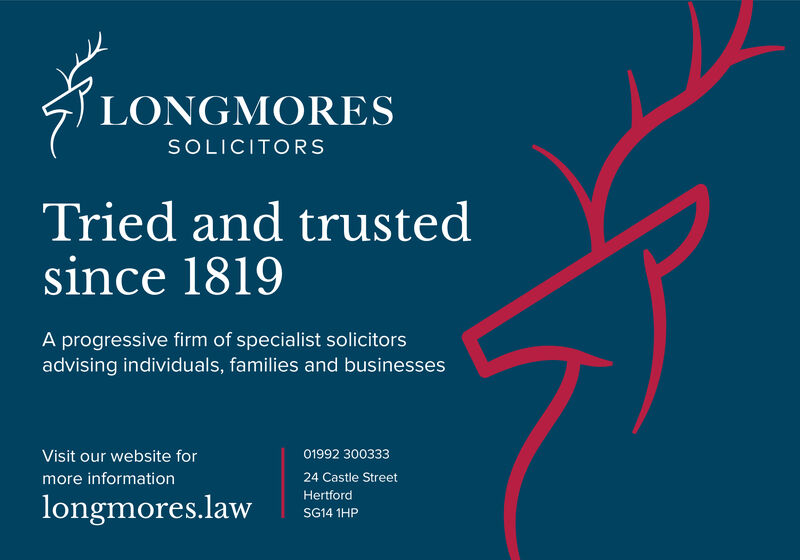 LONGMORESSOLICITORSTried and trustedsince 1819A progressive firm of specialist solicitorsadvising individuals, families and businesses01992 300333Visit our website formore information24 Castle StreetHertfordlongmores.lawSG14 1HP LONGMORES SOLICITORS Tried and trusted since 1819 A progressive firm of specialist solicitors advising individuals, families and businesses 01992 300333 Visit our website for more information 24 Castle Street Hertford longmores.law SG14 1HP