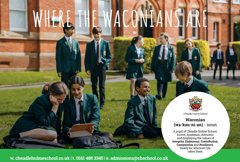 WILERE THE WACONIANSIARECheadle Hulme SchoolWaconian(wa-kau-ni-an) nounA pupil of Cheadle Hulme School.Active, Academic, Altruisticand displaying the values ofIntegrity, Endeavour, Contribution,Compassion and Resilience.Ready for wherever lifetakes them.w. cheadlehulmeschool.co.uk t. 0161 488 3345 e. admissions@chschool.co.uk WILERE THE WACONIANSIARE Cheadle Hulme School Waconian (wa-kau-ni-an) noun A pupil of Cheadle Hulme School. Active, Academic, Altruistic and displaying the values of Integrity, Endeavour, Contribution, Compassion and Resilience. Ready for wherever life takes them. w. cheadlehulmeschool.co.uk t. 0161 488 3345 e. admissions@chschool.co.uk