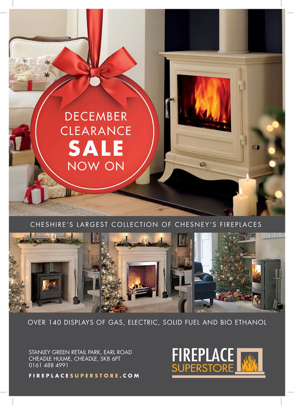 DECEMBERCLEARANCESALENOW ONCHESHIRE'S LARGEST COLLECTION OF CHESNEY'S FIREPLACESOVER 140 DISPLAYS OF GAS, ELECTRIC, SOLID FUEL AND BIO ETHANOLFIREPLACESUPERSTORESTANLEY GREEN RETAIL PARK, EARL ROADCHEADLE HULME, CHEADLE, SK8 6PT0161 488 4991FIREPLACESUPERSTORE.COM DECEMBER CLEARANCE SALE NOW ON CHESHIRE'S LARGEST COLLECTION OF CHESNEY'S FIREPLACES OVER 140 DISPLAYS OF GAS, ELECTRIC, SOLID FUEL AND BIO ETHANOL FIREPLACE SUPERSTORE STANLEY GREEN RETAIL PARK, EARL ROAD CHEADLE HULME, CHEADLE, SK8 6PT 0161 488 4991 FIREPLACESUPERSTORE.COM
