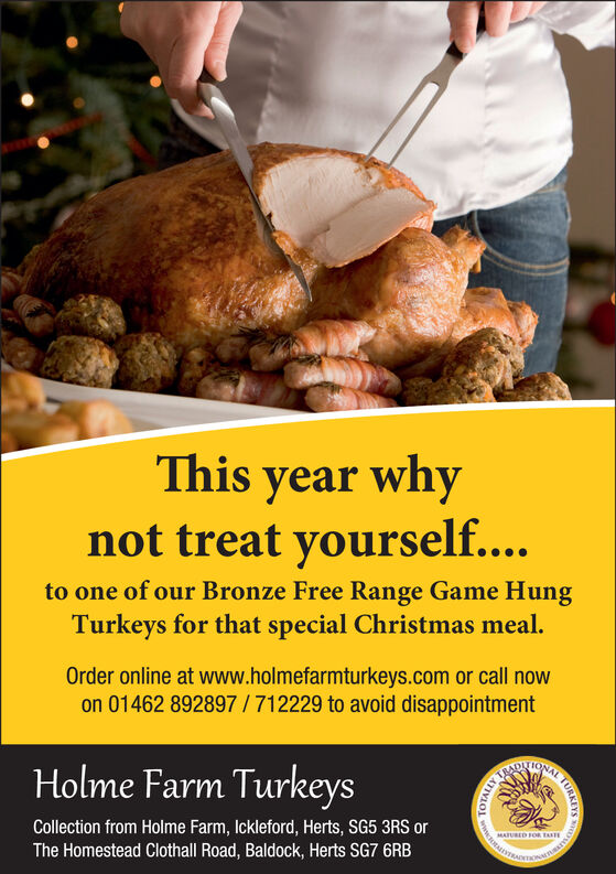 This year whynot treat yourself....to one of our Bronze Free Range Game HungTurkeys for that special Christmas meal.Order online at www.holmefarmturkeys.com or call nowon 01462 892897/712229 to avoid disappointmentHolme Farm TurkeysADTIONACollection from Holme Farm, Ickleford, Herts, SG5 3RS orThe Homestead Clothall Road, Baldock, Herts SG7 6RBMATURED FOR TAXTAL TURKE This year why not treat yourself.... to one of our Bronze Free Range Game Hung Turkeys for that special Christmas meal. Order online at www.holmefarmturkeys.com or call now on 01462 892897/712229 to avoid disappointment Holme Farm Turkeys ADTIONA Collection from Holme Farm, Ickleford, Herts, SG5 3RS or The Homestead Clothall Road, Baldock, Herts SG7 6RB MATURED FOR TAXT AL TURKE
