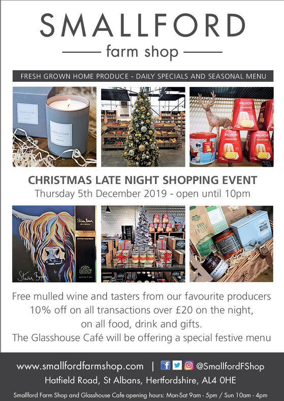 SMALLFORDfarm shopFRESH GROWN HOME PRODUCE DAILY SPECIALS AND SEASONAL MENUALLFORDSALOCODNNDOROCHRISTMAS LATE NIGHT SHOPPING EVENTThursday 5th December 2019 open until 10pmSlnnFRI1Free mulled wine and tasters from our favourite producers10% off on all transactions over £20 on the night,on all food, drink and gifts.The Glasshouse Café will be offering a special festive menuwww.smallfordfarmshop.com@SmallfordFShopHatfield Road, St Albans, Hertfordshire, AL4 0HESmallford Farm Shop and Glasshouse Cafe opening hours: Mon-Sat 9am-5pm / Sun 10am-4pm SMALLFORD farm shop FRESH GROWN HOME PRODUCE DAILY SPECIALS AND SEASONAL MENU ALLFORD SALOCOD NNDORO CHRISTMAS LATE NIGHT SHOPPING EVENT Thursday 5th December 2019 open until 10pm Slnn FRI1 Free mulled wine and tasters from our favourite producers 10% off on all transactions over £20 on the night, on all food, drink and gifts. The Glasshouse Café will be offering a special festive menu www.smallfordfarmshop.com @SmallfordFShop Hatfield Road, St Albans, Hertfordshire, AL4 0HE Smallford Farm Shop and Glasshouse Cafe opening hours: Mon-Sat 9am-5pm / Sun 10am-4pm