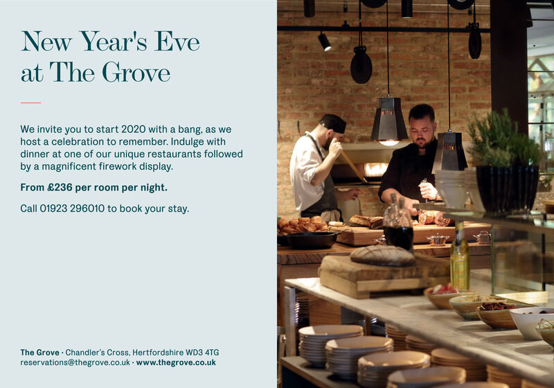 New Year's Eveat The GroveWe invite you to start 2020 with a bang, as wehost a celebration to remember. Indulge withdinner at one of our unique restaurants followedby a magnificent firework display.From £236 per room per night.Call 01923 296010 to book your stay.The Grove Chandler's Cross, Hertfordshire WD3 4TGreservations@thegrove.co.uk www.thegrove.co.ukAMt New Year's Eve at The Grove We invite you to start 2020 with a bang, as we host a celebration to remember. Indulge with dinner at one of our unique restaurants followed by a magnificent firework display. From £236 per room per night. Call 01923 296010 to book your stay. The Grove Chandler's Cross, Hertfordshire WD3 4TG reservations@thegrove.co.uk www.thegrove.co.uk AMt