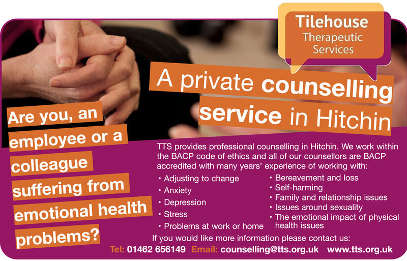 TilehouseTherapeuticServicesA private counsellingservice in HitchinAre you, anemployee or aTTS provides professional counselling in Hitchin. We work withinthe BACP code of ethics and all of our counsellors are BACPcolleagueaccredited with many years' experience of working with:.Bereavement and lossSelf-harming.Family and relationship issuesIssues around sexualityThe emotional impact of physicalhealth issues. Adjusting to changesuffering fromAnxietyDepressionemotional healthStressProblems at work or homeproblems?If you would like more information please contact us:Tel: 01462 656149 Email: counselling@tts.org.uk www.tts.org.uk Tilehouse Therapeutic Services A private counselling service in Hitchin Are you, an employee or a TTS provides professional counselling in Hitchin. We work within the BACP code of ethics and all of our counsellors are BACP colleague accredited with many years' experience of working with: .Bereavement and loss Self-harming .Family and relationship issues Issues around sexuality The emotional impact of physical health issues . Adjusting to change suffering from Anxiety Depression emotional health Stress Problems at work or home problems? If you would like more information please contact us: Tel: 01462 656149 Email: counselling@tts.org.uk www.tts.org.uk