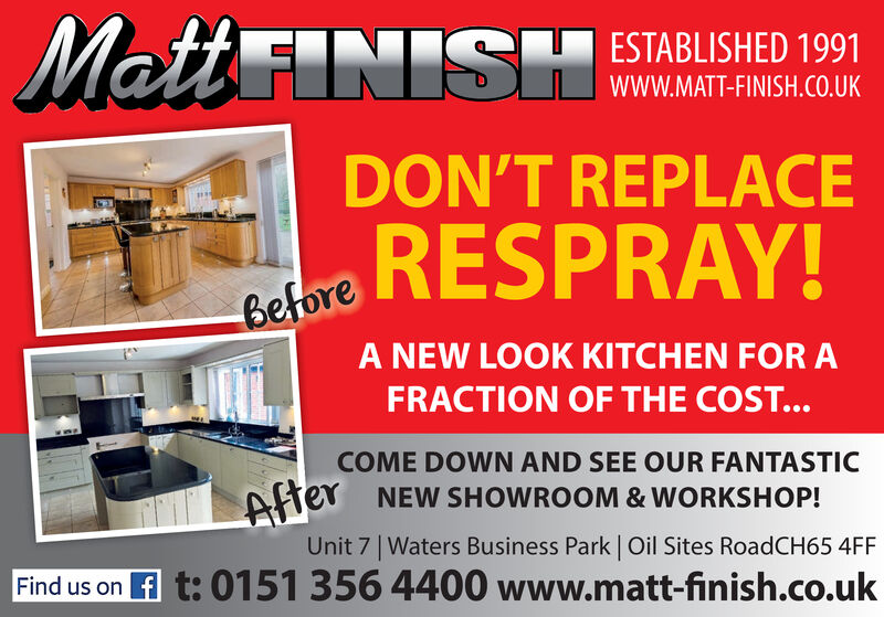 Matt INISHESTABLISHED 1991wWW.MATT-FINISH.cO.UKDON'T REPLACEBelore RESPRAY!A NEW LOOK KITCHEN FOR AFRACTION OF THE COST...COME DOWN AND SEE OUR FANTASTICAhe NEW SHOWROOM & WORKSHOP!Unit 7 Waters Business Park | Oil Sites RoadCH65 4FFFind us on f t: 0151 356 4400 www.matt-finish.co.uk Matt INISH ESTABLISHED 1991 wWW.MATT-FINISH.cO.UK DON'T REPLACE Belore RESPRAY! A NEW LOOK KITCHEN FOR A FRACTION OF THE COST... COME DOWN AND SEE OUR FANTASTIC Ahe NEW SHOWROOM & WORKSHOP! Unit 7 Waters Business Park | Oil Sites RoadCH65 4FF Find us on f t: 0151 356 4400 www.matt-finish.co.uk