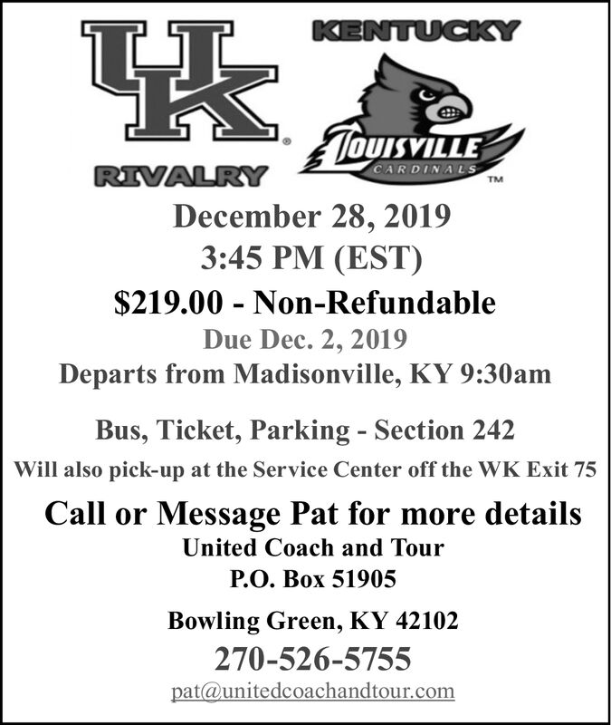 KENTUCKYTOUISVILLECARDINALSRIVALRYTMDecember 28, 20193:45 PM (EST)$219.00 Non-RefundableDue Dec. 2, 2019Departs from Madisonville, KY 9:30amBus, Ticket, ParkingSection 242Will also pick-up at the Service Center off the WK Exit 75Call or Message Pat for more detailsUnited Coach and TourP.O. Box 51905Bowling Green, KY 42102270-526-5755pat@unitedcoachandtour.com KENTUCKY TOUISVILLE CARDINALS RIVALRY TM December 28, 2019 3:45 PM (EST) $219.00 Non-Refundable Due Dec. 2, 2019 Departs from Madisonville, KY 9:30am Bus, Ticket, Parking Section 242 Will also pick-up at the Service Center off the WK Exit 75 Call or Message Pat for more details United Coach and Tour P.O. Box 51905 Bowling Green, KY 42102 270-526-5755 pat@unitedcoachandtour.com