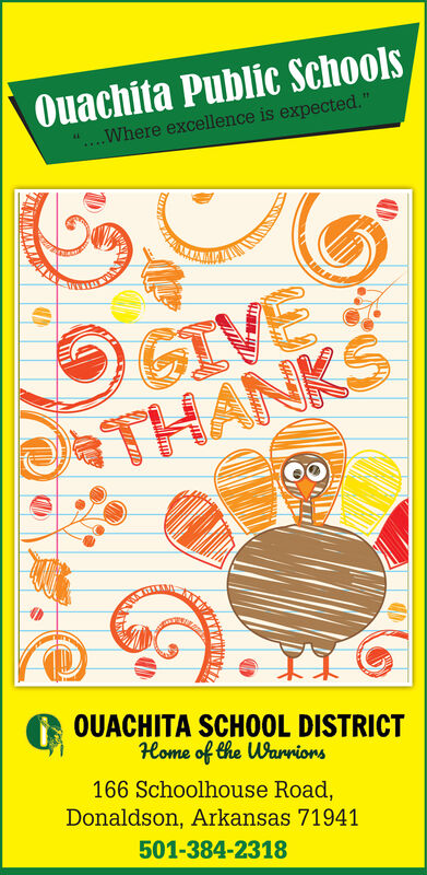 """Ouachita Public SchoolsWhere excellence is expected.""""GIVETHANKSOUACHITA SCH0OL DISTRICTHome of the Wanvions166 Schoolhouse Road,Donaldson, Arkansas 71941501-384-2318 Ouachita Public Schools Where excellence is expected."""" GIVE THANKS OUACHITA SCH0OL DISTRICT Home of the Wanvions 166 Schoolhouse Road, Donaldson, Arkansas 71941 501-384-2318"""