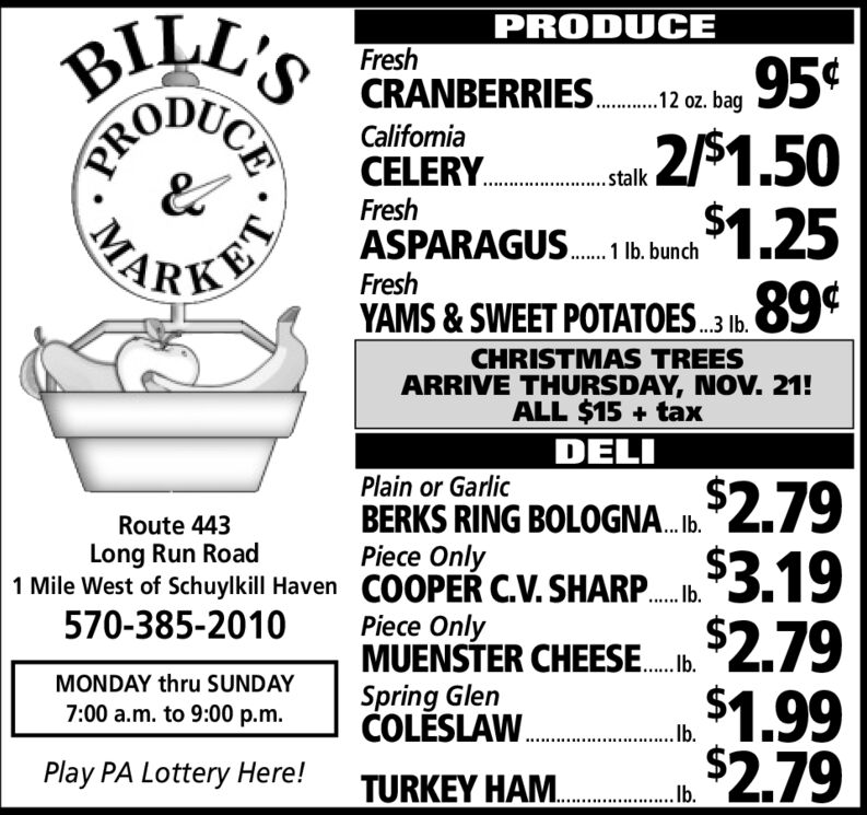BILL'SPRODUCEFresh95¢2/$1.50$1.2589¢CRANBERRIES2 bagCaliforniaCELERY.. .akFreshASPARAGUS. nchFreshYAMS&SWEET POTATOES3 .CHRISTMAS TREESARRIVE THURSDAY, NOV. 21!ALL $15+taxDELIPlain or GarlicBERKS RING BOLOGNA..2.79Piece OnlyRoute 443Long Run Road1 Mile West of Schuylkill Haven COOPER C.V. SHARP....5.92.79$1.99$2.79570-385-2010Piece OnlyMUENSTER CHEESESpring GlenCOLESLAWMONDAY thru SUNDAY7:00 a.m. to 9:00 p.mlb.Play PA Lottery Here!TURKEY HAM cbCEPROMA BILL'S PRODUCE Fresh 95¢ 2/$1.50 $1.25 89¢ CRANBERRIES 2 bag  California CELERY.. .ak Fresh ASPARAGUS. nch Fresh YAMS&SWEET POTATOES3 . CHRISTMAS TREES ARRIVE THURSDAY, NOV. 21! ALL $15+tax DELI Plain or Garlic BERKS RING BOLOGNA..2.79 Piece Only Route 443 Long Run Road 1 Mile West of Schuylkill Haven COOPER C.V. SHARP....5.9 2.79 $1.99 $2.79 570-385-2010 Piece Only MUENSTER CHEESE Spring Glen COLESLAW MONDAY thru SUNDAY 7:00 a.m. to 9:00 p.m lb. Play PA Lottery Here! TURKEY HAM cb CE PRO MA