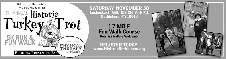 Historic BethlehemMUSEUMS & SITESSATURDAY, NOVEMBER 30Luckenbach Mill, 459 Old York Rd.Bethlehem, PA 1801817th ANNUAL HistorjcTurkey Trot1.7 MILEFun Walk Course5K5K RUN &FUN WALKPets & Strollers Welcome!REGISTER TODAY:www.HistoricBethlehem.orgPHYSICALTHERAPYAT StLukesPROUDLY PRESENTED BY: Historic Bethlehem MUSEUMS & SITES SATURDAY, NOVEMBER 30 Luckenbach Mill, 459 Old York Rd. Bethlehem, PA 18018 17th ANNUAL Historjc Turkey Trot 1.7 MILE Fun Walk Course 5K 5K RUN & FUN WALK Pets & Strollers Welcome! REGISTER TODAY: www.HistoricBethlehem.org PHYSICAL THERAPY AT StLukes PROUDLY PRESENTED BY: