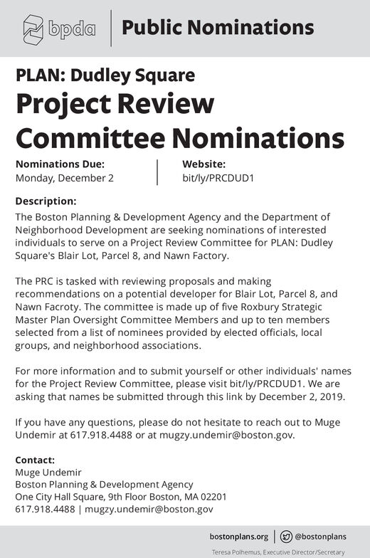 bpda Public NominationsPLAN: Dudley SquareProject ReviewCommittee NominationsNominations Due:Website:Monday, December 2bit/ly/PRCDUD1Description:The Boston Planning & Development Agency and the Department ofNeighborhood Development are seeking nominations of interestedindividuals to serve on a Project Review Committee for PLAN: DudleySquare's Blair Lot, Parcel 8, and Nawn Factory.The PRC is tasked with reviewing proposals and ma kingrecommendations on a potential developer for Blair Lot, Parcel 8, andNawn Facroty. The committee is made up of five Roxbury StrategicMaster Plan Oversight Committee Members and up to ten membersselected from a list of nominees provided by elected officials, localgroups, and neigh borhood associations.For more information and to submit yourself or other individuals' namesfor the Project Review Committee, please visit bit/ly/PRCDUD1. We areasking that names be submitted through this link by December 2, 2019.If you have any questions, please do not hesitate to reach out to MugeUndemir at 617.918.4488 or at mugzy.undemir@boston.gov.Contact:Muge UndemirBoston Planning & Development AgencyOne City Hall Square, 9th Floor Boston, MA 02201617.918.4488 mugzy.undemir@boston.gov@bostonplansbostonplans.orgTeresa Polhemus, Executive Director/Secretary bpda Public Nominations PLAN: Dudley Square Project Review Committee Nominations Nominations Due: Website: Monday, December 2 bit/ly/PRCDUD1 Description: The Boston Planning & Development Agency and the Department of Neighborhood Development are seeking nominations of interested individuals to serve on a Project Review Committee for PLAN: Dudley Square's Blair Lot, Parcel 8, and Nawn Factory. The PRC is tasked with reviewing proposals and ma king recommendations on a potential developer for Blair Lot, Parcel 8, and Nawn Facroty. The committee is made up of five Roxbury Strategic Master Plan Oversight Committee Members and up to ten members selected from a list of nominees provided by elected officials, local groups, and neigh borhood associations. For more information and to submit yourself or other individuals' names for the Project Review Committee, please visit bit/ly/PRCDUD1. We are asking that names be submitted through this link by December 2, 2019. If you have any questions, please do not hesitate to reach out to Muge Undemir at 617.918.4488 or at mugzy.undemir@boston.gov. Contact: Muge Undemir Boston Planning & Development Agency One City Hall Square, 9th Floor Boston, MA 02201 617.918.4488 mugzy.undemir@boston.gov @bostonplans bostonplans.org Teresa Polhemus, Executive Director/Secretary