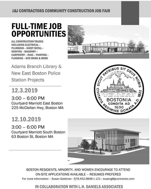 J&J CONTRACTORS COMMUNITY CONSTRUCTION JOB FAIRFULL-TIME JOBOPPORTUNITIESALL CONSTRUCTION TRADESINCLUDING ELECTRICALPLUMBING SHEET METALROOFING MASONRYCARPENTRY HVAC-PAINTINGFLOORING SITE WORK & MOREAdams Branch Library &IT DEUSNew East Boston PolicePATRIBUSStation Projects12.3.20193:00 6:00 PMCourtyard Marriott East Boston225 McClellan Hwy, Boston MABOSTONIACONDITA AD1630REGIMINEDONATA12.10.20193:00 6:00 PMCourtyard Marriott South Boston63 Boston St, Boston MABOSTON RESIDENTS, MINORITY, AND WOMEN ENCOURAGE TO ATTENDON-SITE APPLICATIONS AVAILABLE RESUMES PREFEREDSusan Goldman 978.452.9898 x 121- susang@jcontractor.comFor more informationIN COLLABORATION WITH L.H. DANIELS ASSOCIATESSICUTCIVITATISNOBISA.D. 1822 J&J CONTRACTORS COMMUNITY CONSTRUCTION JOB FAIR FULL-TIME JOB OPPORTUNITIES ALL CONSTRUCTION TRADES INCLUDING ELECTRICAL PLUMBING SHEET METAL ROOFING MASONRY CARPENTRY HVAC-PAINTING FLOORING SITE WORK & MORE Adams Branch Library & IT DEUS New East Boston Police PATRIBUS Station Projects 12.3.2019 3:00 6:00 PM Courtyard Marriott East Boston 225 McClellan Hwy, Boston MA BOSTONIA CONDITA AD 1630 REGIMINE DONATA 12.10.2019 3:00 6:00 PM Courtyard Marriott South Boston 63 Boston St, Boston MA BOSTON RESIDENTS, MINORITY, AND WOMEN ENCOURAGE TO ATTEND ON-SITE APPLICATIONS AVAILABLE RESUMES PREFERED Susan Goldman 978.452.9898 x 121- susang@jcontractor.com For more information IN COLLABORATION WITH L.H. DANIELS ASSOCIATES SICUT CIVITATIS NOBIS A.D. 1822