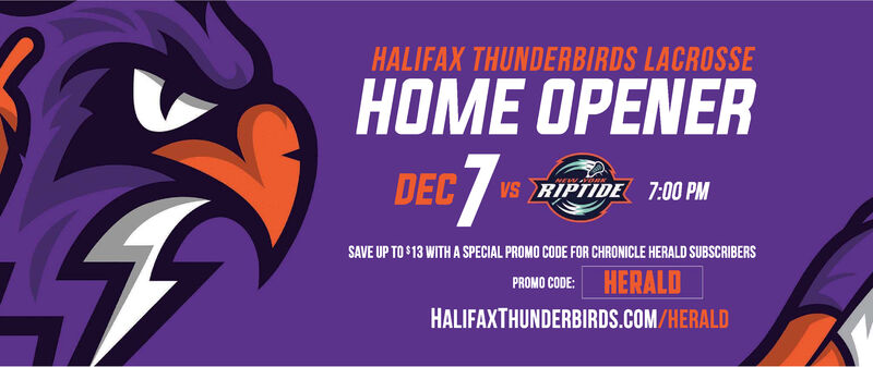HALIFAX THUNDERBIRDS LACROSSEHOME OPENER7-DEC VS PTIDE 7:00 PMwEWORNSAVE UP TO $13 WITH A SPECIAL PROMO CODE FOR CHRONICLE HERALD SUBSCRIBERSPROMO CODE: HERALDHALIFAXTHUNDERBIRDS.COM/HERALD HALIFAX THUNDERBIRDS LACROSSE HOME OPENER 7- DEC VS PTIDE 7:00 PM wEWORN SAVE UP TO $13 WITH A SPECIAL PROMO CODE FOR CHRONICLE HERALD SUBSCRIBERS PROMO CODE: HERALD HALIFAXTHUNDERBIRDS.COM/HERALD