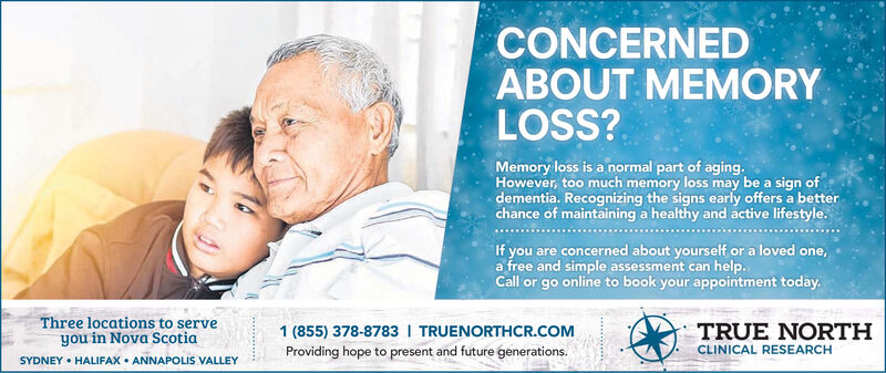 CONCERNEDABOUT MEMORYLOSS?Memory loss is a normal part of aging.However, too much memory loss may be a sign ofdementia. Recognizing the signs early offers a betterchance of maintaining a healthy and active lifestyle.If you are concerned about yourself or a loved one,a free and simple assessment can help.Call or go online to book your appointment today.Three locations to serveyou in Nova ScotiaSYDNEY HALIFAX ANNAPOLIS VALLEY1 (855) 378-8783 I TRUENORTHCR.COMTRUE NORTHCLINICAL RESEARCHProviding hope to present and future generations. CONCERNED ABOUT MEMORY LOSS? Memory loss is a normal part of aging. However, too much memory loss may be a sign of dementia. Recognizing the signs early offers a better chance of maintaining a healthy and active lifestyle. If you are concerned about yourself or a loved one, a free and simple assessment can help. Call or go online to book your appointment today. Three locations to serve you in Nova Scotia SYDNEY HALIFAX ANNAPOLIS VALLEY 1 (855) 378-8783 I TRUENORTHCR.COM TRUE NORTH CLINICAL RESEARCH Providing hope to present and future generations.
