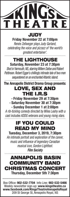 KINGSTHEATREJUDYFriday November 22 at 7:00pmRenée Zellweger plays Judy Garland,celebrating the voice and pizzazz of the world'sgreatest entertainerTHE LIGHTHOUSESaturday, November 23 at 7:30pmShot in Yarmouth, NS, staring Willem Dafoe and RobertPattinson. Robert Egger's chillingly intimate tale of two mensequestered on an enchanted Atlantic isand.The Annapolis District Drama Group presents:LOVE, SEX ANDTHE I.R.SFriday November 29 at 7:30pmSaturday November 30 at 7:30pmSunday December 1 at 2:00pmA rib-tickling comedy directed by Miles Leahy with acast includes ADDG veterans and young rising starsIF YOU COULDREAD MY MINDTuesday, December 3, 2019, 7:30pmAn intimate portrait and exploration of the careermusic and influence of legendary Canadianmusical icon, Gordon LightfootFilm SocietyANNAPOLIS BASINCOMMUNITY BANDCHRISTMAS CONCERTThursday, December 5th 7:30pmBox Office: 902-532-7704 Info Line: 902-532-5466Weekly newsletter sign-up: www.kingstheatre.cawww.facebook.com/KingsTheatreAnnapolisRoyal209 St George St,Annapolis Royal, NS KINGS THEATRE JUDY Friday November 22 at 7:00pm Renée Zellweger plays Judy Garland, celebrating the voice and pizzazz of the world's greatest entertainer THE LIGHTHOUSE Saturday, November 23 at 7:30pm Shot in Yarmouth, NS, staring Willem Dafoe and Robert Pattinson. Robert Egger's chillingly intimate tale of two men sequestered on an enchanted Atlantic isand. The Annapolis District Drama Group presents: LOVE, SEX AND THE I.R.S Friday November 29 at 7:30pm Saturday November 30 at 7:30pm Sunday December 1 at 2:00pm A rib-tickling comedy directed by Miles Leahy with a cast includes ADDG veterans and young rising stars IF YOU COULD READ MY MIND Tuesday, December 3, 2019, 7:30pm An intimate portrait and exploration of the career music and influence of legendary Canadian musical icon, Gordon Lightfoot Film Society ANNAPOLIS BASIN COMMUNITY BAND CHRISTMAS CONCERT Thursday, December 5th 7:30pm Box Office: 902-532-7704 Info Line: 902-532-5466 Weekly newsletter sign-up: www.kingstheatre.ca www.facebook.com/KingsTheatreAnnapolisRoyal 209 St George St,Annapolis Royal, NS