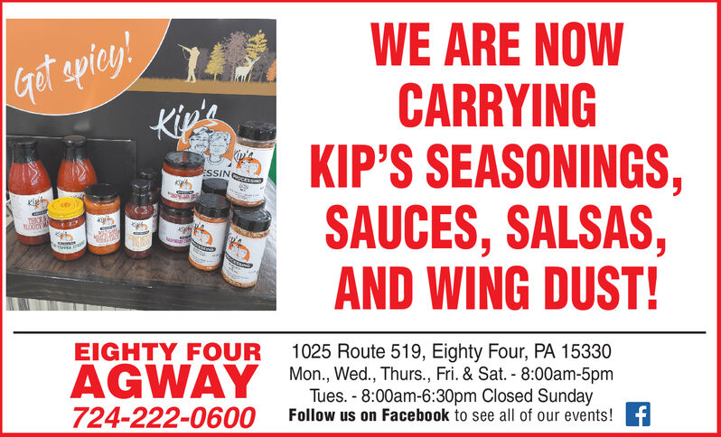 WE ARE NOWCARRYINGKIP'S SEASONINGS,SAUCES, SALSAS,AND WING DUST!Grot apiey!Kip'sESSIN cnisTECMoEIGHTY FOUR1025 Route 519, Eighty Four, PA 15330Mon, Wed., Thurs., Fri. & Sat.- 8:00am-5pmTues.-8:00am-6:30pm Closed SundayAGWAY724-222-0600Follow us on Facebook to see all of our events!f WE ARE NOW CARRYING KIP'S SEASONINGS, SAUCES, SALSAS, AND WING DUST! Grot apiey! Kip's ESSIN cnis TEC Mo EIGHTY FOUR 1025 Route 519, Eighty Four, PA 15330 Mon, Wed., Thurs., Fri. & Sat.- 8:00am-5pm Tues.-8:00am-6:30pm Closed Sunday AGWAY 724-222-0600 Follow us on Facebook to see all of our events!f