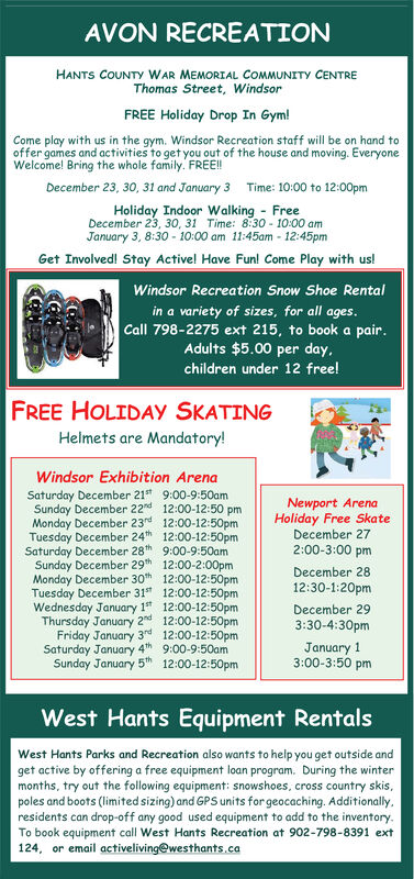 AVON RECREATIONHANTS COUNTY WAR MEMORIAL COMMUNITY CENTREThomas Street, WindsorFREE Holiday Drop In Gym!Come play with us in the gym. Windsor Recreation staff will be on hand tooffer games and activities to get you out of the house and moving. EveryoneWelcome! Bring the whole family. FREE!!December 23, 30, 31 and January 3Time: 10:00 to 12:00pmHoliday Indoor Walking FreeDecember 23, 30, 31 Time: 8:30 10:00 amJanuary 3, 8:30-10:00 am 11:45am-12:45pmGet Involved! Stay Active! Have Fun! Come Play with us!Windsor Recreation Snow Shoe Rentalin a variety of sizes, for all ages.Call 798-2275 ext 215, to book a pair.Adults $5.00 per day.children under 12 free!FREE HOLIDAY SKATINGHelmets are Mandatory!Windsor Exhibition ArenaSaturday December 21 9:00-9:50amSunday December 22d 12:00-12:50 pmMonday December 23rd 12:00-12:50pmTuesday December 24th 12:00-12:50pmSaturday December 28th 9:00-9:50amSunday December 29h 12:00-2:00pmMonday December 30th 12:00-12:50pmTuesday December 31s 12:00-12:50pmWednesday January 1 12:00-12:500pmThursday January 2nd 12:00-12:50pmFriday January 3rd 12:00-12:50pmSaturday January 4th 9:00-9:50amSunday January 5 12:00-12:50pmNewport ArenaHoliday Free SkateDecember 272:00-3:00 pmDecember 2812:30-1:20pmDecember 293:30-4:30pmJanuary 13:00-3:50 pmWest Hants Equipment RentalsWest Hants Parks and Recreation also wants to help you get outside andget active by offering a free equipment loan program. During the wintermonths, try out the following equipment: snowshoes, cross country skis,poles and boots (limited sizing) and GPS units for geocaching. Additionally.residents can drop-off any good used equipment to add to the inventoryTo book equipment call West Hants Recreation at 902-798-8391 ext124, or email activeliving@westhants.caOFED AVON RECREATION HANTS COUNTY WAR MEMORIAL COMMUNITY CENTRE Thomas Street, Windsor FREE Holiday Drop In Gym! Come play with us in the gym. Windsor Recreation staff will be on hand to offer games and activities to get you out of th