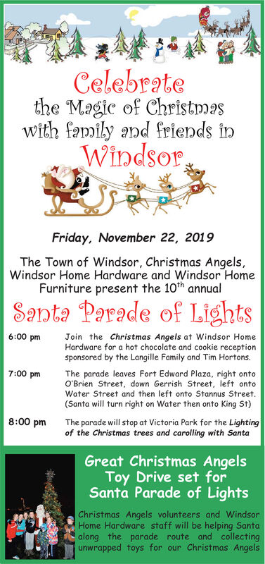 Celebratethe Magic of Christmaswith family and friendsWindsorinFriday, November 22, 2019The Town of Windsor, Christmas Angels,Windsor Home Hardware and Windsor HomeFurniture present the 10th annualSanta Parade of Lights6:00 pmJoin the Christmas Angels at Windsor HomeHardware for a hot chocolate and cookie receptionsponsored by the Langille Family and Tim Hortons.7:00 pmThe parade leaves Fort Edward Plaza, right ontoO'Brien Street, down Gerrish Street, left ontoWater Street and then left onto Stannus Street.(Santa will turn right on Water then onto King St)The parade will stop at Victoria Park for the Lightingof the Christmas trees and carolling with Santa8:00 pmGreat Christmas AngelsToy Drive set forSanta Parade of LightsChristmas Angels volunteers and WindsorHome Hardware staff will be helping Santaalong the parade route and collectingunwrapped toys for our Christmas Angels Celebrate the Magic of Christmas with family and friends Windsor in Friday, November 22, 2019 The Town of Windsor, Christmas Angels, Windsor Home Hardware and Windsor Home Furniture present the 10th annual Santa Parade of Lights 6:00 pm Join the Christmas Angels at Windsor Home Hardware for a hot chocolate and cookie reception sponsored by the Langille Family and Tim Hortons. 7:00 pm The parade leaves Fort Edward Plaza, right onto O'Brien Street, down Gerrish Street, left onto Water Street and then left onto Stannus Street. (Santa will turn right on Water then onto King St) The parade will stop at Victoria Park for the Lighting of the Christmas trees and carolling with Santa 8:00 pm Great Christmas Angels Toy Drive set for Santa Parade of Lights Christmas Angels volunteers and Windsor Home Hardware staff will be helping Santa along the parade route and collecting unwrapped toys for our Christmas Angels