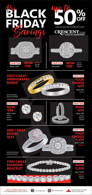 50%OFFFRIDAYwhile quantities last full details in-storeSavingsCRESCENTGOLD & DIAMONDSNOW 0ctw$799NOW s0ctOK WCSAVE 250SAVE 500OK WG$599WAS 1,2991711261WAS 849167203HALF CARATANNIVERSARYBANDSSAVE 200YOURCHOICE$699WAS 89950 ctwox wG m400SAVE 500SAVE 300NOW$699NOW$999WAS 1499WAS 9990 ctw50 ctwHKRGOK WC63997SAVE900YOURCHOICEONE CARATBRIDALSETS$1,599WAS 2,499100 ctw14K WRC (11354214KWG 35633)TWO CARATSAVE 800DIAMONDNOWBRACELET$1,999WAS 27992.00 ctw10K WCT1710FIND A STORE NEAR YOUe damnds.cmoudy Adlentic ConadonOwned&Opedl @omewellersCrescenewellers 50% OFF FRIDAY while quantities last full details in-store Savings CRESCENT GOLD & DIAMONDS NOW 0ctw $799 NOW s0ct OK WC SAVE 250 SAVE 500 OK WG $599 WAS 1,299 1711261 WAS 849 167203 HALF CARAT ANNIVERSARY BANDS SAVE 200 YOUR CHOICE $699 WAS 899 50 ctw ox wG m400 SAVE 500 SAVE 300 NOW $699 NOW $999 WAS 1499 WAS 999 0 ctw 50 ctw HKRG OK WC 63997 SAVE900 YOUR CHOICE ONE CARAT BRIDAL SETS $1,599 WAS 2,499 100 ctw 14K WRC (113542 14KWG 35633) TWO CARAT SAVE 800 DIAMOND NOW BRACELET $1,999 WAS 2799 2.00 ctw 10K WC T1710 FIND A STORE NEAR YOU e damnds.cm oudy Adlentic Conadon Owned&Oped l @omewellers Crescenewellers