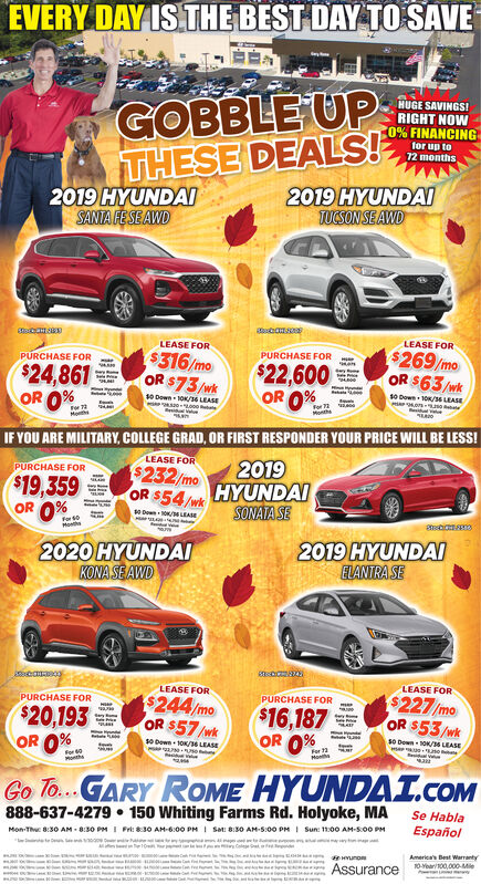 EVERY DAY IS THE BEST DAY TO SAVEHUGE SAVINGS!RIGHT NOW0% FINANCINGGOBBLE UPTHESE DEALS!2019 HYUNDAISANTA FESE AWDfor up to72 months2019 HYUNDAITUCSON SEAWDLEASE FORLEASE FOR$269/moOR $63/wkPURCHASE FOR$316/moOR $73/wkPURCHASE FOR$22,600OR 0%$24,861OR 0%wso Down 10/36 LEASEs0 Down 10K/16 LEASE0-o0For 72MonthMotIF YOU ARE MILITARY, COLLEGE GRAD, OR FIRST RESPONDER YOUR PRICE WILL BE LESS!LEASE FOR2019$232/moOR $54/wkPURCHASE FOR$19,359OR 0%HYUNDAISONAIA SEsDow /LEASEFor 0V2019 HYUNDAIELANTRA SE2020 HYUNDAIKONA SE AWDLEASE FORLEASE FOR$227/moOR $53/wk$244/moOR $57/wkPURCHASE FORPURCHASE FOR$16,187OR 0%$20,193OR 0%ys0 Down 30K36 LEASEeertas0 Down 10K/16 LEASEFor 2dfor 60ontheGo To...GARYGARY ROME HYUNDAT.cOM888-637-4279 150 Whiting Farms Rd. Holyoke, MASe HablaEspañolSun: 11:00 AM-5:00 PMISat: 8:30 AM-5:00 PMFri: 830 AM-6:00 PMMon-Thc 8:30 AM-8:30 PIteAmerica's Best Warrantyuno0-Yoar00,000-MieAssurance EVERY DAY IS THE BEST DAY TO SAVE HUGE SAVINGS! RIGHT NOW 0% FINANCING GOBBLE UP THESE DEALS! 2019 HYUNDAI SANTA FESE AWD for up to 72 months 2019 HYUNDAI TUCSON SEAWD LEASE FOR LEASE FOR $269/mo OR $63/wk PURCHASE FOR $316/mo OR $73/wk PURCHASE FOR $22,600 OR 0% $24,861 OR 0% w so Down 10/36 LEASE s0 Down 10K/16 LEASE 0-o0 For 72 Month Mot IF YOU ARE MILITARY, COLLEGE GRAD, OR FIRST RESPONDER YOUR PRICE WILL BE LESS! LEASE FOR 2019 $232/mo OR $54/wk PURCHASE FOR $19,359 OR 0% HYUNDAI SONAIA SE sDow /LEASE For 0 V 2019 HYUNDAI ELANTRA SE 2020 HYUNDAI KONA SE AWD LEASE FOR LEASE FOR $227/mo OR $53/wk $244/mo OR $57/wk PURCHASE FOR PURCHASE FOR $16,187 OR 0% $20,193 OR 0% y s0 Down 30K36 LEASE eerta s0 Down 10K/16 LEASE For 2 d for 60 onthe Go To...GARY GARY ROME HYUNDAT.cOM 888-637-4279 150 Whiting Farms Rd. Holyoke, MA Se Habla Español Sun: 11:00 AM-5:00 PM I Sat: 8:30 AM-5:00 PM Fri: 830 AM-6:00 PM Mon-Thc 8:30 AM-8:30 PI te America's Best Warranty uno 0-Yoar00,000-Mie Assurance
