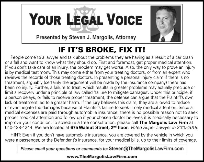 YOUR LEGAL VOICEPresented by Steven J. Margolis, AttorneyIF IT'S BROKE, FIX IT!People come to a lawyer and talk about the problems they are having as a result of a car crashor a fall and want to know what they should do. First and foremost, get proper medical attention.If you don't take care of an injury, the problem may get worse. Also, the only way to prove an injuryis by medical testimony. This may come either from your treating doctors, or from an expert whoreviews the records of those treating doctors. In presenting a personal injury claim if there is notreatment, arguably (certainly the argument will be made by the insurance company) there hasbeen no injury. Further, a failure to treat, which results in greater problems may actually preclude orlimit a recovery under a principle of law called 'failure to mitigate damages'. Under this principle, ifa person delays, or fails to receive proper treatment, the defense can argue that the Plaintiff's ownlack of treatment led to a greater harm. If the jury believes this claim, they are allowed to reduceor even negate the damages because of Plaintiff's failure to seek timely medical attention. Since allmedical expenses are paid through automobile insurance, there is no possible reason not to seekproper medical attention and follow up if your chosen doctor believes it is medically necessary toimprove your condition. To schedule a free consultation, please call The Margolis Law Firm at610-438-4244. We are located at 675 Walnut Street, 2nd floor. Voted Super Lawyer in 2010-2018.HINT: Even if you don't have automobile insurance, you are covered by the vehicle in which youwere a passenger, or the Defendant's insurance, for your medical bills, up to their limits of coverage.Please email your questions or comments to: Steven@TheMargolisLawFirm.comwww.TheMargolisLawFirm.com YOUR LEGAL VOICE Presented by Steven J. Margolis, Attorney IF IT'S BROKE, FIX IT! People come to a lawyer and talk about the problems they are having as a re