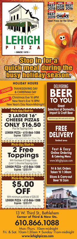 "styleBEST BEST BEST2018 2017 2016stylostyloBEST2019 CHCETHE MO GCA""Best Pizza by the Slice""LEHIGHPIZ ZASINCE 1975Stop in for aquick meal during thebusy holiday seasonHOLIDAY HOURSDELIVERINGTHANKSGIVING DAY& CHRISTMAS DAYBEERTO YOUCLOSEDChristmas Eve til 6PMNew Year's Eve til 8PMOPENNew Year's Day Noon-MidnightGreatSelection of Domestic,Import&Craft BeerPick-Up/Eat-In2 LARGE 16""CHEESE PIZZASONLY $16.50FREEDELIVERYPlus Tax Toppings ExtroLEHIGH PIZZA 610-866-1088Expires 12/31/19wCoupon Not Volid With Any Other Ofermited areaPick-Up/Eat-In2 FreeToppingsFast& EasyOnline Ordering& Catering Menuwww.lehighpizza.comWith Purchose of 2 loge Pizos(imit 1) Goumet Toppings ExtroLEHIGH PIZZA 610-866-1088Expires 12/31/19wCoupon Not Vald Wn Ay Oher OfferFri & Sat. OrdersTaken Yil 1:30amSlices &Carry-outBeer til 2amPick-Up/Eat-In$5.00OFFWith minimum purchose of $35.00LEHIGH PIZZA 610-866-1088Expires 12/31/19wCoupon Not Vlid Wih Any Other Offer13 W. Third St, BethlehemCorner of Third & New Sts.610.866.1088Mon.-Thurs. 10am-midnightFri. & Sat. 10am-1:30am Sunday 11am-midnightwww.lehighpizza.com80 style BEST BEST BEST 2018 2017 2016 stylo stylo BEST 2019 CHCE THE MO GCA ""Best Pizza by the Slice"" LEHIGH PIZ ZA SINCE 1975 Stop in for a quick meal during the busy holiday season HOLIDAY HOURS DELIVERING THANKSGIVING DAY & CHRISTMAS DAY BEER TO YOU CLOSED Christmas Eve til 6PM New Year's Eve til 8PM OPEN New Year's Day Noon-Midnight Great Selection of Domestic, Import&Craft Beer Pick-Up/Eat-In 2 LARGE 16"" CHEESE PIZZAS ONLY $16.50 FREE DELIVERY Plus Tax Toppings Extro LEHIGH PIZZA 610-866-1088 Expires 12/31/19 wCoupon Not Volid With Any Other Ofer mited area Pick-Up/Eat-In 2 Free Toppings Fast& Easy Online Ordering & Catering Menu www.lehighpizza.com With Purchose of 2 loge Pizos (imit 1) Goumet Toppings Extro LEHIGH PIZZA 610-866-1088 Expires 12/31/19 wCoupon Not Vald Wn Ay Oher Offer Fri & Sat. Orders Taken Yil 1:30am Slices &Carry-out Beer til 2am Pick-Up/Eat-In $5.00 OFF With minimum purchose of $35.00 LEHIGH PIZZA 610-866-1088 Expires 12/31/19 wCoupon Not Vlid Wih Any Other Offer 13 W. Third St, Bethlehem Corner of Third & New Sts. 610.866.1088 Mon.-Thurs. 10am-midnight Fri. & Sat. 10am-1:30am Sunday 11am-midnight www.lehighpizza.com 80"