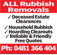 ALL RubbishRemovalsDeceased EstateClearancesHousehold RubbishHoarding ClearoutsReliable & FriendlyFree QuotesPh:0481 366 404 ALL Rubbish Removals Deceased Estate Clearances Household Rubbish Hoarding Clearouts Reliable & Friendly Free Quotes Ph:0481 366 404