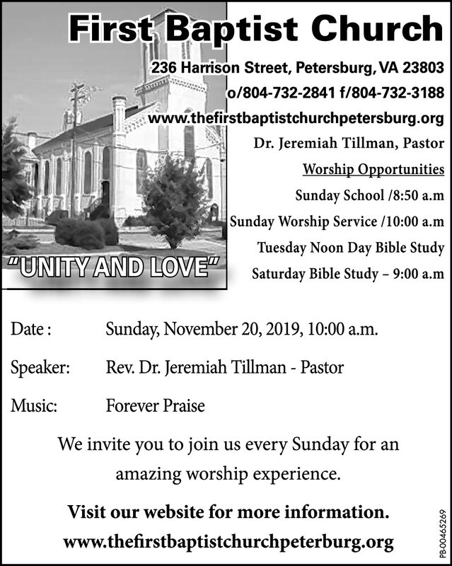 """First Baptist Church236 Harrison Street, Petersburg, VA 23803o/804-732-2841 f/804-732-3188www.thefirstbaptistchurchpetersburg.orgDr. Jeremiah Tillman, PastorWorship OpportunitiesSunday School /8:50 a.mSunday Worship Service /10:00 a.mTuesday Noon Day Bible Study""""UNITY AND LOVE""""Saturday Bible Study 9:00 a.mSunday, November 20, 2019, 10:00 a.mDateSpeaker:Rev. Dr. Jeremiah Tillman - PastorMusic:Forever PraiseWe invite you to join us every Sunday for anamazing worship experienceVisit our website for more informationwww.thefirstbaptistchurchpeterburg.orgPB-00465269 First Baptist Church 236 Harrison Street, Petersburg, VA 23803 o/804-732-2841 f/804-732-3188 www.thefirstbaptistchurchpetersburg.org Dr. Jeremiah Tillman, Pastor Worship Opportunities Sunday School /8:50 a.m Sunday Worship Service /10:00 a.m Tuesday Noon Day Bible Study """"UNITY AND LOVE"""" Saturday Bible Study 9:00 a.m Sunday, November 20, 2019, 10:00 a.m Date Speaker: Rev. Dr. Jeremiah Tillman - Pastor Music: Forever Praise We invite you to join us every Sunday for an amazing worship experience Visit our website for more information www.thefirstbaptistchurchpeterburg.org PB-00465269"""