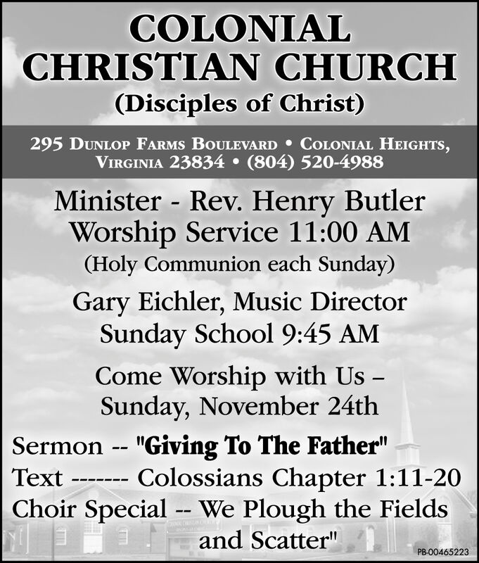 "COLONIALCHRISTIAN CHURCH(Disciples of Christ)295 DUNLOP FARMS BOULEVARD COLONIAL HEIGHTS,VIRGINIA 23834 (804) 520-4988Minister Rev. Henry ButlerWorship Service 11:00 AM(Holy Communion each Sunday)Gary Eichler, Music DirectorSunday School 9:45 AMCome Worship with Us -Sunday, November 24thSermon -- ""Giving To The Father""Text Colossians Chapter 1:11-20Choir Special -- We Plough the Fieldsand Scatter""PB-00465223 COLONIAL CHRISTIAN CHURCH (Disciples of Christ) 295 DUNLOP FARMS BOULEVARD COLONIAL HEIGHTS, VIRGINIA 23834 (804) 520-4988 Minister Rev. Henry Butler Worship Service 11:00 AM (Holy Communion each Sunday) Gary Eichler, Music Director Sunday School 9:45 AM Come Worship with Us - Sunday, November 24th Sermon -- ""Giving To The Father"" Text Colossians Chapter 1:11-20 Choir Special -- We Plough the Fields and Scatter"" PB-00465223"