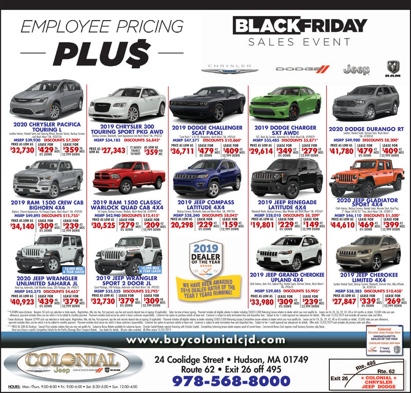 BLACKFRIDAYEMPLOYEE PRICINGSALES EVENTPLUSDO0 JeepHRYSLERRAM2020 CHRYSLER PACIFICA2019 CHRYSLER 3002019 DODGE CHALLENGERSCAT PACK!osch o 5 4MSRP $47,571 DISCOUNTS $10,8602019 DODGE CHARGERSXT AWD!2020 DODGE DURANGO RTIefe, eSe, R Stet hS20058TOURING LTOURING SPORT PKG AWDfodkup Comeoo St dch a SSfalMSRP $39,930 DISCOUNTS $7,200LEASE FOR$32,730 429$359ge SDISCOUNTS $6,842MSRP $35,485 DISCOUNTS $5,871PRICE AS LOW AS LEASE FORMSRP $49,980 DISCOUNTS $8,200PRICE AS LOW AS LEASE FORMSRP $34,185PRKE AS LOW ASLEASE FORLEASE FORPRICE AS LOW ASLEASE FORLEASE FORLEASE FOR$27,343 59$36,711 $479 $409 $29,614 $349 $27941,780 479 $4092 MONTHAS LOW ASMOS LOW ASMOSS2999 DOWNMOSS2999 DOWNMOS52999 0OWNAMENT0% 0OWNS29 DOWN0% DOWNDOWN2020 JEEP GLADIATORSPORT 4X42019 JEEP COMPASSLATITUDE 4X4MSRP $28,340 DISCOUNTS $8.042PRICE AS LOW AS LEASE FOR20,298 229o $159 0 $19,801 $2292019 JEEP RENEGADE2019 RAM 1500 CLASSICWARLOCK QUAD CAB 4X4Wh e e ch oMSRP $42,940 DISCOUNTS $12415PRCE AS LOW AS LEASE FOR2019 RAM 1500 CREW CABBIGHORN 4X4LATITUDE 4X4ode Bak am Ay Whe 5MSRP $28,010 DISCOUNTS $8,209PRICE AS LOW AS LEASE FORMSRP $46,110 DISCOUNTS $1.500PRICE AS LOW ASMSRP $49,895 DIScoUNTS $15,755| UASE FORLEASE FORLEASE FOREASE FORLEASE FORLEASE FORRKE AS LOW ASHASE FOR$149$44,610 4690 $399 0$30,525 $279$209$34,140 309$239MOSS299 DOWNMOS$299 DOWNMOSS299 0OWNNOS0%DOWNMOS0%DOWN%DOWNS2,999 DOWN0% DOWN$2999 DOWN%DOWN2019DEALEROF THE YEAR10,000 MILEA TIAR LEASE10,000 MILEA YEAR LEASE2019 JEEP GRAND CHEROKEEUPLAND 4X4dg SMSRP $39,885 DISCOUNTS $5,905PRKE AS LOW AS ASE FOR2019 JEEP CHEROKEELIMITED 4X4ed Se, Bke tn St,y WheDeRat2019 JEEP WRANGLERSPORT 2 DOOR JLSPk2 Packe An d h Mon 5MSRP $35,525 DISCOUNTS $2,795LEASE FOR2020 JEEP WRANGLERUNLIMITED SAHARA JLNd T, Aum Colhe ra 285 Pge S081MSRP $45,575 DISCOUNTS $4.652PRKE AS LOW AS LEASE FORWE HAVE BEEN AWARDED2019 DEALER RATER OF THEYEAR 7 YEARS RUNNING!Oe , AtMSRP $38,285 DISCOUNTS $10,438PRKE AS LOW AS |UASE FORPRICE AS LOW ASLEASE FOR 1RLEASE FORLEASE FOR$339 %$26.9 05$2999 DOWN$40,923 $439 $379 $32,730 $379$309M$33,980 $309 0$239$27,847MOS$2,999 DOWNMOS$2 DOWNMOS$2,999 00WNMOS0% 0OWNDOWNDOWN0%DOWNw poet de e widse ly pet Pet d l ee ex ich le ebliy e pardee eice e ed Cee in S99 n n oe ty ge , tt c be y n hbo ch l mblyC on h et elyAS W SDoder, Spcil i de wets ft you ey ly Sin ll o Ole xig wh C Cat one Cot elcle for ePac Cnud R d rdd 17/iteid 550051,000 Bg Cet Te 1dt epel s lee ly meld r Sd e1 c dese d 12/2/209nd no fo C Bh s/fe nd dogo loe S12/00/2019 d eo mi le24 36320ms essd, 10000le pedy deet deePye gL seolColonialMASSACHUSETTSDEALER OF THE YEARwww.buycolonialejd.comCOLONIALAuning24 Coolidge Street Hudson, MA 01749Route 62 Exit 26 off 495Rte. 495Rte. 62COLONIALCHRYSLERJEEP DODGERAMde978-568-8000Exit 26,HOURS: Mon-Thurs. 900-8:00 Fri, 9.00-600 Sat 8:30-500 Sun 12:00-400 BLACKFRIDAY EMPLOYEE PRICING SALES EVENT PLUS DO0 Jeep HRYSLER RAM 2020 CHRYSLER PACIFICA 2019 CHRYSLER 300 2019 DODGE CHALLENGER SCAT PACK! osch o 5 4 MSRP $47,571 DISCOUNTS $10,860 2019 DODGE CHARGER SXT AWD! 2020 DODGE DURANGO RT Iefe, eSe, R Stet h S20058 TOURING L TOURING SPORT PKG AWD fodkup Comeoo St dch a S Sfal MSRP $39,930 DISCOUNTS $7,200 LEASE FOR $32,730 429$359 g e S DISCOUNTS $6,842 MSRP $35,485 DISCOUNTS $5,871 PRICE AS LOW AS LEASE FOR MSRP $49,980 DISCOUNTS $8,200 PRICE AS LOW AS LEASE FOR MSRP $34,185 PRKE AS LOW AS LEASE FOR LEASE FOR PRICE AS LOW AS LEASE FOR LEASE FOR LEASE FOR $27,343 59$36,711 $479 $409 $29,614 $349 $27941,780 479 $409 2 MONTH AS LOW AS MOS LOW AS MOS S2999 DOWN MOS S2999 DOWN MOS 52999 0OWN AMENT 0% 0OWN S29 DOWN 0% DOWN DOWN 2020 JEEP GLADIATOR SPORT 4X4 2019 JEEP COMPASS LATITUDE 4X4 MSRP $28,340 DISCOUNTS $8.042 PRICE AS LOW AS LEASE FOR 20,298 229o $159 0 $19,801 $229 2019 JEEP RENEGADE 2019 RAM 1500 CLASSIC WARLOCK QUAD CAB 4X4 Wh e e ch o MSRP $42,940 DISCOUNTS $12415 PRCE AS LOW AS LEASE FOR 2019 RAM 1500 CREW CAB BIGHORN 4X4 LATITUDE 4X4 ode Bak am Ay Whe 5 MSRP $28,010 DISCOUNTS $8,209 PRICE AS LOW AS LEASE FOR MSRP $46,110 DISCOUNTS $1.500 PRICE AS LOW AS MSRP $49,895 DIScoUNTS $15,755 | UASE FOR LEASE FOR LEASE FOR EASE FOR LEASE FOR LEASE FOR RKE AS LOW AS HASE FOR $149$44,610 4690 $399 0 $30,525 $279 $209 $34,140 309$239 MOS S299 DOWN MOS $299 DOWN MOS S299 0OWN NOS 0%DOWN MOS 0%DOWN %DOWN S2,999 DOWN 0% DOWN $2999 DOWN %DOWN 2019 DEALER OF THE YEAR 10,000 MILE A TIAR LEASE 10,000 MILE A YEAR LEASE 2019 JEEP GRAND CHEROKEE UPLAND 4X4 dg S MSRP $39,885 DISCOUNTS $5,905 PRKE AS LOW AS ASE FOR 2019 JEEP CHEROKEE LIMITED 4X4 ed Se, Bke tn St,y Whe DeRat 2019 JEEP WRANGLER SPORT 2 DOOR JL SPk2 Packe An d h Mon 5 MSRP $35,525 DISCOUNTS $2,795 LEASE FOR 2020 JEEP WRANGLER UNLIMITED SAHARA JL Nd T, Aum Colhe ra 285 Pge S081 MSRP $45,575 DISCOUNTS $4.652 PRKE AS LOW AS LEASE FOR WE HAVE BEEN AWARDED 2019 DEALER RATER OF THE YEAR 7 YEARS RUNNING! Oe , At MSRP $38,285 DISCOUNTS $10,438 PRKE AS LOW AS |UASE FOR PRICE AS LOW AS LEASE FOR  1R LEASE FOR LEASE FOR $339 %$26.9 05 $2999 DOWN $40,923 $439 $379 $32,730 $379$309M $33,980 $309 0$239 $27,847 MOS $2,999 DOWN MOS $2 DOWN MOS $2,999 00WN MOS 0% 0OWN DOWN DOWN 0%DOWN w poet de e widse ly pet Pet d l ee ex ich le ebliy e pardee eice e ed Ce e in S99 n n oe ty ge , t t c be y n hbo ch l mblyC on h et ely AS W SDoder, Spcil i de wets ft you ey ly Sin ll o Ole xig wh C C at one Cot elcle for ePac Cnud R d rdd 17/ ite id 550051,000 Bg Ce t Te 1dt epel s lee l y mel d r Sd e1 c dese d 12/2/209nd n o fo C Bh s/ fe nd dogo loe S 12/00/2019 d eo mi l e 24 36320ms essd, 10000le pe dy deet dee Pye g L se ol Colonial MASSACHUSETTS DEALER OF THE YEAR www.buycolonialejd.com COLONIAL Auning 24 Coolidge Street Hudson, MA 01749 Route 62 Exit 26 off 495 Rte. 495 Rte. 62 COLONIAL CHRYSLER JEEP DODGE RAM de 978-568-8000 Exit 26, HOURS: Mon-Thurs. 900-8:00 Fri, 9.00-600 Sat 8:30-500 Sun 12:00-400