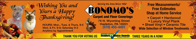 Wishing You andYours a HappyThanksgiving?Serving the Area Since 1952Free Measurements/Free EstimatesBONOMO'SShop at Home ServiceCarpet Hardwood.Luxury Vinyl PlankSheet Vinyl Ceramic TileWide Selection of Window TreatmentsCarpet and Floor Coverings76 N. Wyoming StreetHazleton, PA 18201(570) 455-4401HOURS: Mon., Tues. & Thurs. 9-5Wed. & Fri. 9-6; Saturday 9-3Anytime by AppointmentSanda SpeakReaders Choice AwardsTHANK YOU FOR VOTING USTHREE YEARS IN A ROW! Wishing You and Yours a Happy Thanksgiving? Serving the Area Since 1952 Free Measurements/ Free Estimates BONOMO'S Shop at Home Service Carpet Hardwood .Luxury Vinyl Plank Sheet Vinyl Ceramic Tile Wide Selection of Window Treatments Carpet and Floor Coverings 76 N. Wyoming Street Hazleton, PA 18201 (570) 455-4401 HOURS: Mon., Tues. & Thurs. 9-5 Wed. & Fri. 9-6; Saturday 9-3 Anytime by Appointment Sanda Speak Readers Choice Awards THANK YOU FOR VOTING US THREE YEARS IN A ROW!
