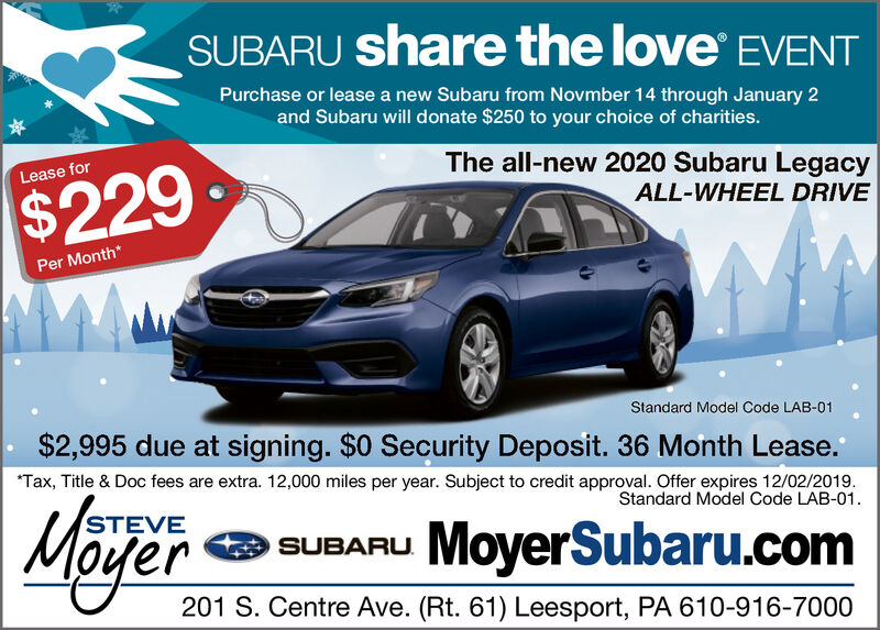 SUBARU share the love EVENTPurchase or lease a new Subaru from Novmber 14 through January 2and Subaru will donate $250 to your choice of charities.The all-new 2020 Subaru LegacyLease for$229ALL-WHEEL DRIVEPer Month*Standard Model Code LAB-01$2,995 due at signing. $0 Security Deposit. 36 Month Lease.Tax, Title & Doc fees are extra. 12,000 miles per year. Subject to credit approval. Offer expires 12/02/2019Standard Model Code LAB-01STEVSUBARU MoyerSubaru.com201 S. Centre Ave. (Rt. 61) Leesport, PA 610-916-7000 SUBARU share the love EVENT Purchase or lease a new Subaru from Novmber 14 through January 2 and Subaru will donate $250 to your choice of charities. The all-new 2020 Subaru Legacy Lease for $229 ALL-WHEEL DRIVE Per Month* Standard Model Code LAB-01 $2,995 due at signing. $0 Security Deposit. 36 Month Lease. Tax, Title & Doc fees are extra. 12,000 miles per year. Subject to credit approval. Offer expires 12/02/2019 Standard Model Code LAB-01 STEV SUBARU MoyerSubaru.com 201 S. Centre Ave. (Rt. 61) Leesport, PA 610-916-7000