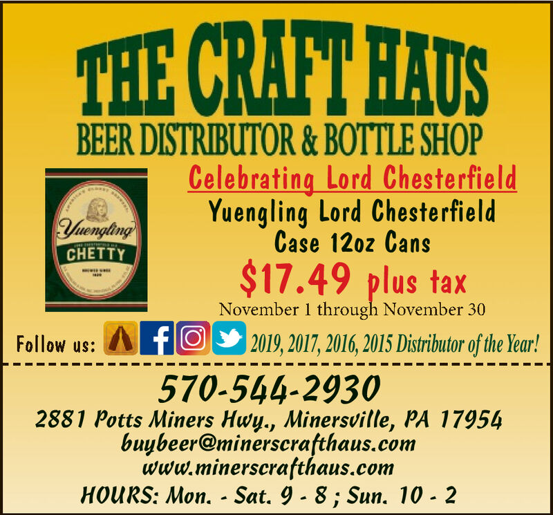 THE CRAFT HAUSBEER DISTRIBUTOR &BOTTLE SHOPCelebrating Lord ChesterfieldYuengling Lord Cheste rfieldCase 120z CansVengtingCHETTY$17.49 plus taxNovember 1 through November 302019, 2017, 2016, 2015 Distributor of the Year!Follow us: fO570-544-29302881 Potts Miners Hwy., Minersville, PA 17954buybeer@minerscrafthaus.comwww.minerscrafthaus.comHOURS: Mon. - Sat. 9 - 8; Sun. 10 - 2 THE CRAFT HAUS BEER DISTRIBUTOR &BOTTLE SHOP Celebrating Lord Chesterfield Yuengling Lord Cheste rfield Case 120z Cans Vengting CHETTY $17.49 plus tax November 1 through November 30 2019, 2017, 2016, 2015 Distributor of the Year! Follow us: fO 570-544-2930 2881 Potts Miners Hwy., Minersville, PA 17954 buybeer@minerscrafthaus.com www.minerscrafthaus.com HOURS: Mon. - Sat. 9 - 8; Sun. 10 - 2