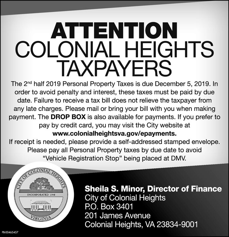 """ATTENTIONCOLONIAL HEIGHTSTAXPAYERSThe 2nd half 2019 Personal Property Taxes is due December 5, 2019. Inorder to avoid penalty and interest, these taxes must be paid by duedate. Failure to receive a tax bill does not relieve the taxpayer fromany late charges. Please mail or bring your bill with you when makingpayment. The DROP BOX is also available for payments. If you prefer topay by credit card, you may visit the City website atwww.colonialheightsva.gov/epayments.If receipt is needed, please provide a self-addressed stamped envelope.Please pay all Personal Property taxes by due date to avoid""""Vehicle Registration Stop"""" being placed at DMV.GHCOLONRBRIGHTSYORSheila S. Minor, Director of FinanceCity of Colonial HeightsPO. Box 3401201 James AvenueINCORPORATED 1948VIRGINIAColonial Heights, VA 23834-9001PB-00465457 ATTENTION COLONIAL HEIGHTS TAXPAYERS The 2nd half 2019 Personal Property Taxes is due December 5, 2019. In order to avoid penalty and interest, these taxes must be paid by due date. Failure to receive a tax bill does not relieve the taxpayer from any late charges. Please mail or bring your bill with you when making payment. The DROP BOX is also available for payments. If you prefer to pay by credit card, you may visit the City website at www.colonialheightsva.gov/epayments. If receipt is needed, please provide a self-addressed stamped envelope. Please pay all Personal Property taxes by due date to avoid """"Vehicle Registration Stop"""" being placed at DMV. GHCOLONRBRIGHTS YOR Sheila S. Minor, Director of Finance City of Colonial Heights PO. Box 3401 201 James Avenue INCORPORATED 1948 VIRGINIA Colonial Heights, VA 23834-9001 PB-00465457"""