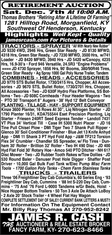 """RETIREMENT AUCTIONSat. Dec. 7th At 10:00 A.M.Thomas Brothers """"Retiring After A Lifetime Of Farming""""1281 Hilltop Road, Morganfield, KYSouthwest Of Henderson, KentuckyHighlights Well Kept- Qualityjamesrcash.com For Pictures & DetailsTRACTORS-SPRAYER """"All With Nearly New Rubber""""JD 9330 4WD, 2946 Hrs, Green Star Ready JD 8130 MFWD,4318 Hrs, Green Star Ready, JD 7230 MFWD, 3500 Hrs, w/741Loader JD 8420 MFWD, 3940 Hrs JD 5420 w/Canopy, 4235Hrs, 16.9-30's Ford 946 Versatile, 24.5R3 """"Engine Problems""""JD 4730 Sprayer, 1856 Hrs, 90' Booms, 380/90R46 Tires,Green Star Ready Ag Spray 1000 Gal Poly Nurse Trailer, TandemCOMBINES -HEADS- ACCESSORIESJD 9770 STS Bullet Rotor, 1730/2415 Hrs, Chopper, All Acces-sories JD 9670 STS, Bullet Rotor, 1730/2701 Hrs, Chopper,All Accessories Two-JD 630F Hydro Flex Platforms, SS Bottoms Two- JD 608C Cornheads Four Header Wagons Two- PTO 30' Transport 8"""" Augers 38' Hyd 12' Belt ConveyorPLANTING-TILLAGE-HAY-SUPPORT EQUIPMENTKinze 3600 Planter, 16 Rows At 30"""", Liq Nitrogen Starter JD1790 Planter 16/31, KDA755544 Eset Precision Planting, LiqStarter Friesen 240RT Seed Express Tender Landoll 7431VT Plus 34' Vertical Till Case IH 5300 Nutri Placer JD 16Tine Pull Chisel Plow DMI Tiger Two 7 Shank Pull RipperGlenco 30' Soil Conditioner Finisher Blue Jet 13 Knife AnhydApp DMI 11 Shank 3 PT Hyd Fold App J&M TF212 TorsionFlex 34' Crumbler Chandler SS Spreader, w/ Flo Tires Dun-ham 30' Roller Brillion 32' Roller Two IH 490 Disc JD 400Hyd Flat Fold 30' Rotary Hoe Amco 540 PTO Ditcher NH 617Disc Mower Two -JD Rubber Tooth Rakes w/Tow Dollies JD530 Round Baler Danuser Post Hole Digger Shaffer PostDriver 10,000 Gal Bulk Fuel Tank w/Elec Pump Misc FarmTools-1700 Gallon Poly Tanks - Chem Farm Stainless TanksTRUCKS TRAILERSThree 06 Freightliner Day Cab Columbia's, 60 Series Eng 93Freightliner Day Cab, Cummins 88 Int S-220 Day Cab, Cum-mins 75 And 76 Ford L-9000 Tandems w/Gr Beds, HoistNice Hopper Bottom Trailers 50 Ton 3 Axle De Attach LoBoy2 Axle 20' Stock Trailer """