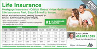 """Life InsuranceMortgage Insurance Critical Illness Non MedicalLife Insurance Fast, Easy & Hard to InsureAlways Available for Clients, Offering a Lifetime ofServices Built Through Trust and Integrity.Best rates available in OntarioRepresents all major Canadian insurance companiesNo medical life up to 500kIN CUSTOMERSERVICE#1MALE-FEMALE-500,000 1,000,000250,000250,0001,000,000AGE100,000100,000500,000$10$11$18$31$8$9$14$2335CALL LARRY416.629.1539$15$21$31$57$12$15$21$3645$24$49$84$157$20$35$59$112Email: larry@majerslife.ca55$317$63$143$253$482$47$95$16665""""Rates quoted above are for preferred non smokers. Preferred term 10. Rates subject to change.Free will kit delivered with an appointment.Majers Life InsuranceCreating customer relationships that last a lifetime.1.855.222.7816 MajersLife.caFREEWILL KIT Life Insurance Mortgage Insurance Critical Illness Non Medical Life Insurance Fast, Easy & Hard to Insure Always Available for Clients, Offering a Lifetime of Services Built Through Trust and Integrity. Best rates available in Ontario Represents all major Canadian insurance companies No medical life up to 500k IN CUSTOMER SERVICE #1 MALE -FEMALE- 500,000 1,000,000 250,000 250,000 1,000,000 AGE 100,000 100,000 500,000 $10 $11 $18 $31 $8 $9 $14 $23 35 CALL LARRY 416.629.1539 $15 $21 $31 $57 $12 $15 $21 $36 45 $24 $49 $84 $157 $20 $35 $59 $112 Email: larry@majerslife.ca 55 $317 $63 $143 $253 $482 $47 $95 $166 65 """"Rates quoted above are for preferred non smokers. Preferred term 10. Rates subject to change. Free will kit delivered with an appointment. Majers Life Insurance Creating customer relationships that last a lifetime. 1.855.222.7816 MajersLife.ca FREE WILL KIT"""