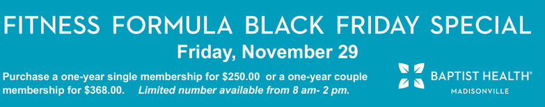 FITNESS FORMULA BLACK FRIDAY SPECIALFriday, November 29BAPTIST HEALTHPurchase a one-year single membership for $250.00 or a one-year couplemembership for $368.00. Limited number available from 8 am- 2 pm.MADISONVILLE FITNESS FORMULA BLACK FRIDAY SPECIAL Friday, November 29 BAPTIST HEALTH Purchase a one-year single membership for $250.00 or a one-year couple membership for $368.00. Limited number available from 8 am- 2 pm. MADISONVILLE