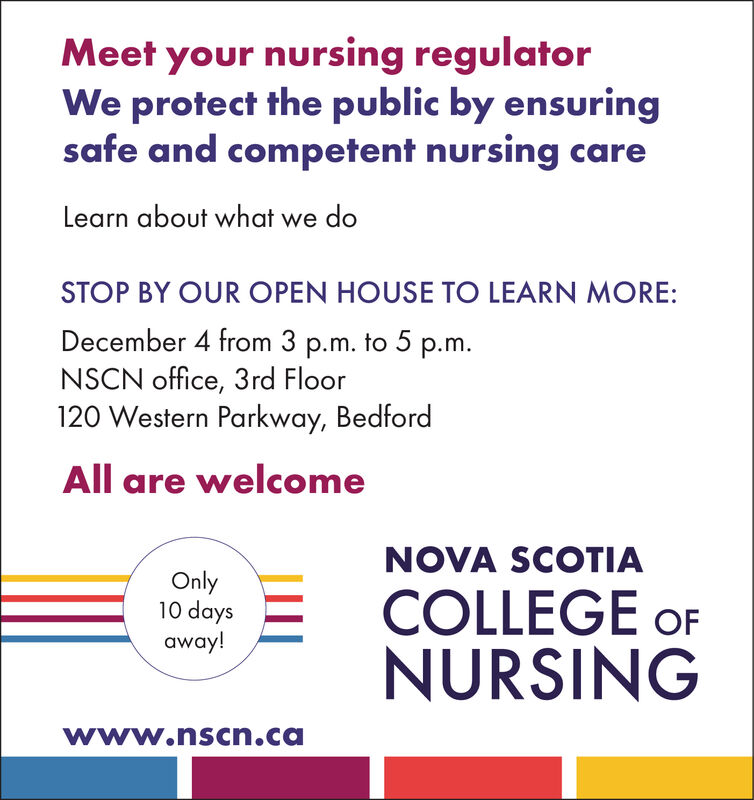Meet your nursing regulatorWe protect the public by ensuringsafe and competent nursing careLearn about what we doSTOP BY OUR OPEN HOUSE TO LEARN MORE:December 4 from 3 p.m. to 5 p.m.NSCN office, 3rd Floor120 Western Parkway, BedfordAll are welcomeNOVA SCOTIAOnly10 daysaway!COLLEGE OFNURSINGwww.nscn.ca Meet your nursing regulator We protect the public by ensuring safe and competent nursing care Learn about what we do STOP BY OUR OPEN HOUSE TO LEARN MORE: December 4 from 3 p.m. to 5 p.m. NSCN office, 3rd Floor 120 Western Parkway, Bedford All are welcome NOVA SCOTIA Only 10 days away! COLLEGE OF NURSING www.nscn.ca