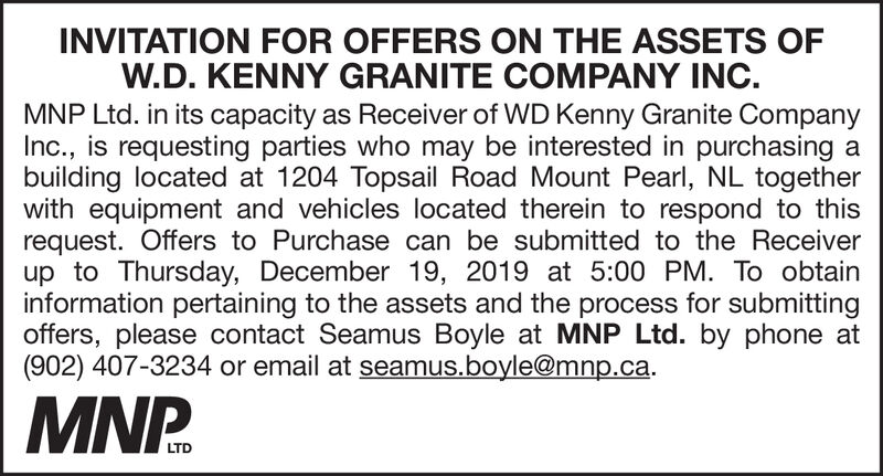 INVITATION FOR OFFERS ON THE ASSETS OFW.D. KENNY GRANITE COMPANY INCMNP Ltd. in its capacity as Receiver of WD Kenny Granite CompanyInc., is requesting parties who may be interested in purchasing abuilding located at 1204 Topsail Road Mount Pearl, NL togetherwith equipment and vehicles located therein to respond to thisrequest. Offers to Purchase can be submitted to the Receiverup to Thursday, December 19, 2019 at 5:00 PM. To obtaininformation pertaining to the assets and the process for submittingoffers, please contact Seamus Boyle at MNP Ltd. by phone at(902) 407-3234 or email at seamus.boyle@mnp.caMNP.LTD INVITATION FOR OFFERS ON THE ASSETS OF W.D. KENNY GRANITE COMPANY INC MNP Ltd. in its capacity as Receiver of WD Kenny Granite Company Inc., is requesting parties who may be interested in purchasing a building located at 1204 Topsail Road Mount Pearl, NL together with equipment and vehicles located therein to respond to this request. Offers to Purchase can be submitted to the Receiver up to Thursday, December 19, 2019 at 5:00 PM. To obtain information pertaining to the assets and the process for submitting offers, please contact Seamus Boyle at MNP Ltd. by phone at (902) 407-3234 or email at seamus.boyle@mnp.ca MNP. LTD