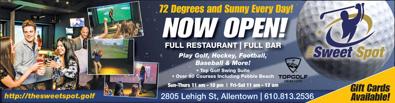72 Degrees and Sunny Every Day!NOW OPEN!FULL RESTAURANT FULL BARSweet SpotPlay Golf, Hockey, Football,Baseball & More!Top Golf Swing SuiteOver 80 Courses Including Pebble Beach TOPGOLFSun-Thurs 11 am-10 pm I Fri-Sat 11 am-12 amSWING SWTEGift CardsAvailable!2805 Lehigh St, Allentown | 610.813.2536http://thesweetspot.golf 72 Degrees and Sunny Every Day! NOW OPEN! FULL RESTAURANT FULL BAR Sweet Spot Play Golf, Hockey, Football, Baseball & More! Top Golf Swing Suite Over 80 Courses Including Pebble Beach TOPGOLF Sun-Thurs 11 am-10 pm I Fri-Sat 11 am-12 am SWING SWTE Gift Cards Available! 2805 Lehigh St, Allentown | 610.813.2536 http://thesweetspot.golf